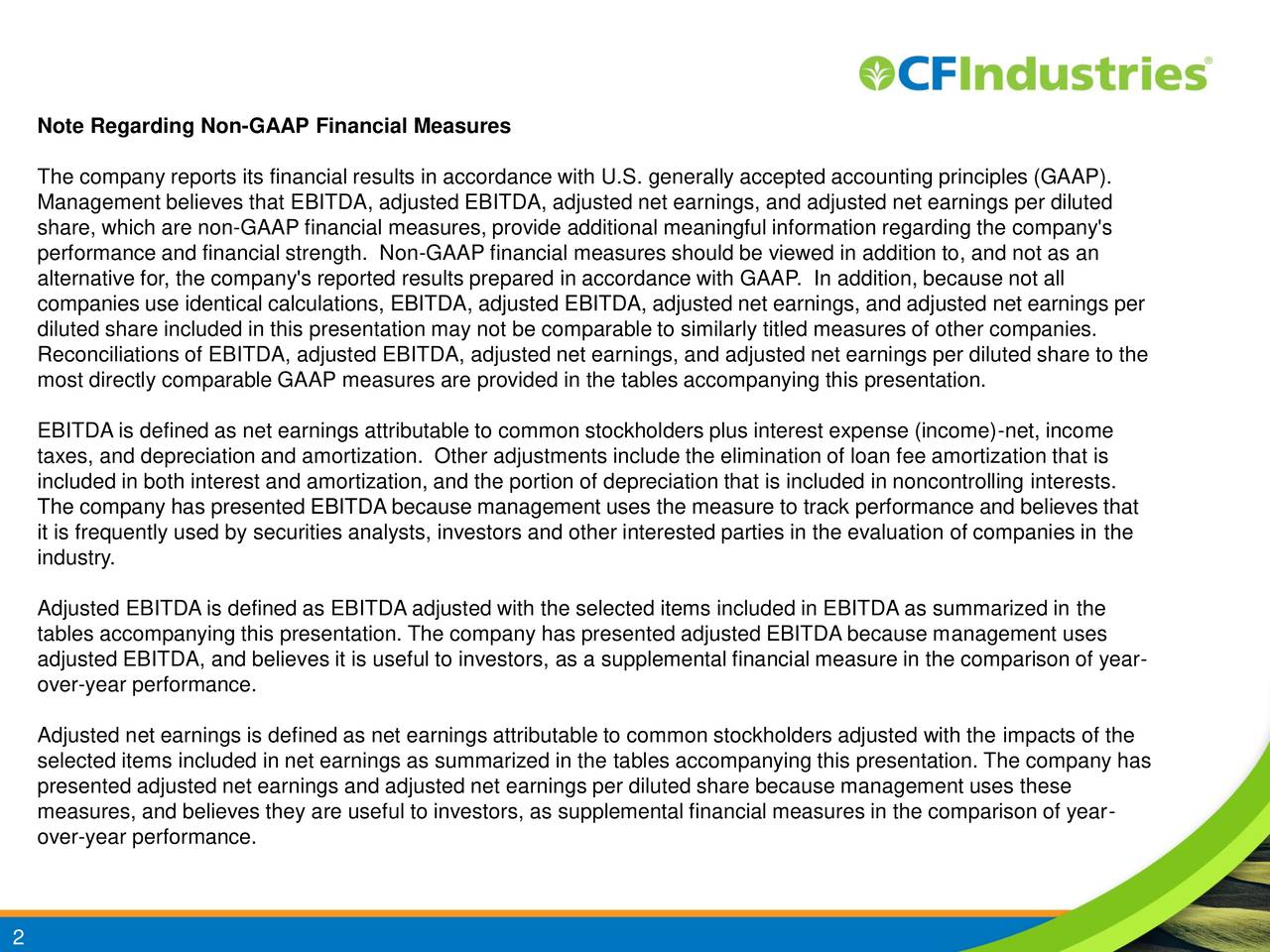 The company reports its financial results in accordance with U.S. generally accepted accounting principles (GAAP). Management believes that EBITDA, adjusted EBITDA, adjusted net earnings, and adjusted net earnings per diluted share, which are non-GAAP financial measures, provide additional meaningful information regarding the company's performance and financial strength. Non-GAAP financial measures should be viewed in addition to, and not as an alternative for, the company's reported results prepared in accordance with GAAP. In addition, because not all companies use identical calculations, EBITDA, adjusted EBITDA, adjusted net earnings, and adjusted net earnings per diluted share included in this presentation may not be comparable to similarly titled measures of other companies. Reconciliations of EBITDA, adjusted EBITDA, adjusted net earnings, and adjusted net earnings per diluted share to the most directly comparable GAAP measures are provided in the tables accompanying this presentation. EBITDA is defined as net earnings attributable to common stockholders plus interest expense (income)-net, income taxes, and depreciation and amortization. Other adjustments include the elimination of loan fee amortization that is included in both interest and amortization, and the portion of depreciation that is included in noncontrolling interests. The company has presented EBITDA because management uses the measure to track performance and believes that it is frequently used by securities analysts, investors and other interested parties in the evaluation of companies in the industry. Adjusted EBITDA is defined as EBITDA adjusted with the selected items included in EBITDA as summarized in the tables accompanying this presentation. The company has presented adjusted EBITDA because management uses adjusted EBITDA, and believes it is useful to investors, as a supplemental financial measure in the comparison of year- over-year performance. Adjusted net earnings is defined as net ea
