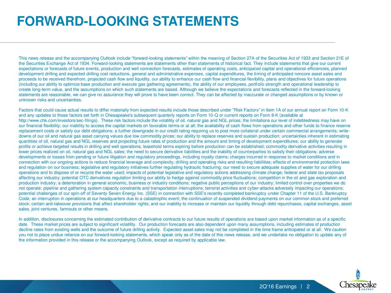 """This news release and the accompanying Outlook include """"forward-looking statements within the meaning of Section 27A of the Securities Act of 1933 and Section 21E of the Securities Exchange Act of 1934. Forward-looking statements are statements other than statements of historical fact. They include statements that give our current expectations or forecasts of future events, production and well connection forecasts, estimates of operating costs, anticipated capital and operational efficiencies, planned development drilling and expected drilling cost reductions, general and administrative expenses, capital expenditures, the timing of anticipated noncore asset sales and proceeds to be received therefrom, projected cash flow and liquidity, our ability to enhance our cash flow and financial flexibility, plans and objectives for future operations (including our ability to optimize base production and execute gas gathering agreements), the ability of our employees, portfolio strength and operational leadership to create long-term value, and the assumptions on which such statements are based. Although we believe the expectations and forecasts reflected in the forward-looking statements are reasonable, we can give no assurance they will prove to have been correct. They can be affected by inaccurate or changed assumptions or by known or unknown risks and uncertainties. Factors that could cause actual results to differ materially from expected results include those described under """"Risk Factors in Item 1A of our annual report on Form 10-K and any updates to those factors set forth in Chesapeake's subsequent quarterly reports on Form 10-Q or current reports on Form 8-K (available at http://www.chk.com/investors/sec-filings). These risk factors include the volatility of oil, natural gas and NGL prices; the limitations our level of indebtedness may have on our financial flexibility; our inability to access the capital markets on favorable terms or at all; the availability of cash"""