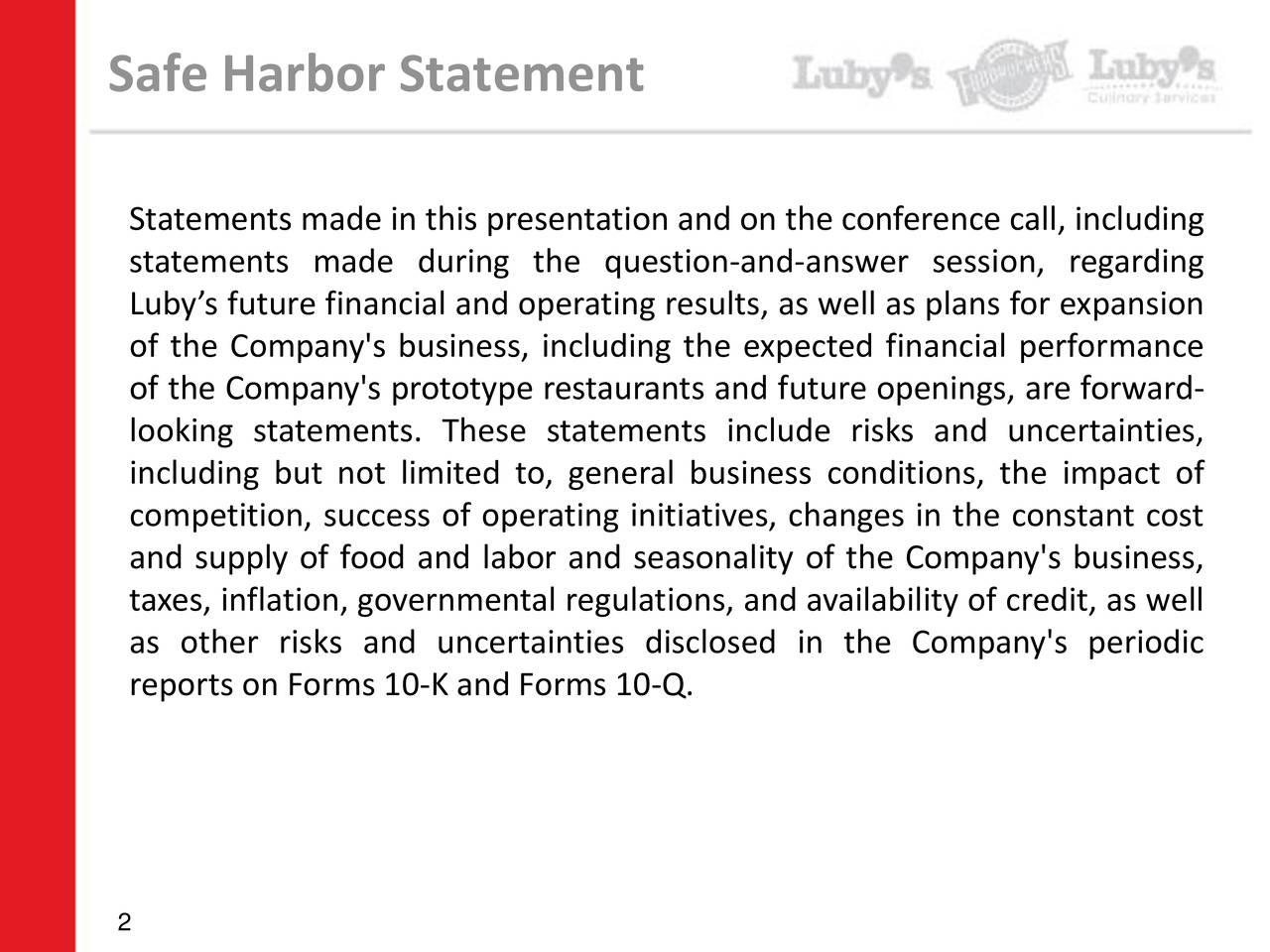 Statements made in this presentation and on the conference call, including statements made during the question-and-answer session, regarding Lubys future financial and operating results, as well as plans for expansion of the Company's business, including the expected financial performance of the Company's prototype restaurants and future openings, are forward- looking statements. These statements include risks and uncertainties, including but not limited to, general business conditions, the impact of competition, success of operating initiatives, changes in the constant cost and supply of food and labor and seasonality of the Company's business, taxes, inflation, governmental regulations, and availability of credit, as well as other risks and uncertainties disclosed in the Company's periodic reports on Forms 10-K and Forms 10-Q. 2