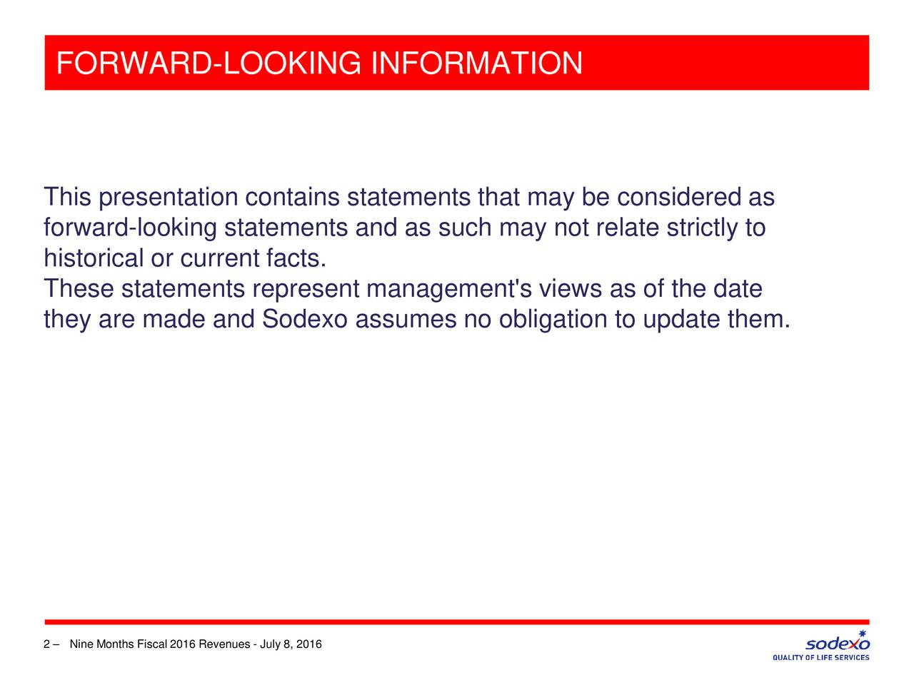 This presentation contains statements that may be considered as forward-looking statements and as such may not relate strictly to historical or current facts. These statements represent management's views as of the date they are made and Sodexo assumes no obligation to update them. 2  Nine Months Fiscal 2016 Revenues - July 8, 2016