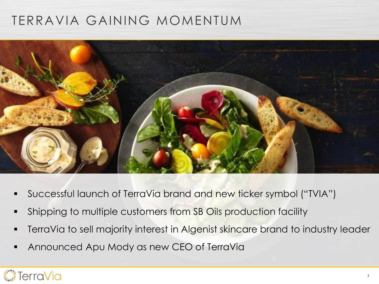 Successful launch of TerraVia brand and new ticker symbol (TVIA) Shipping to multiple customers from SB Oils production facility TerraVia to sell majority interest in Algenist skincare brand to industry leader Announced Apu Mody as new CEO of TerraVia 3