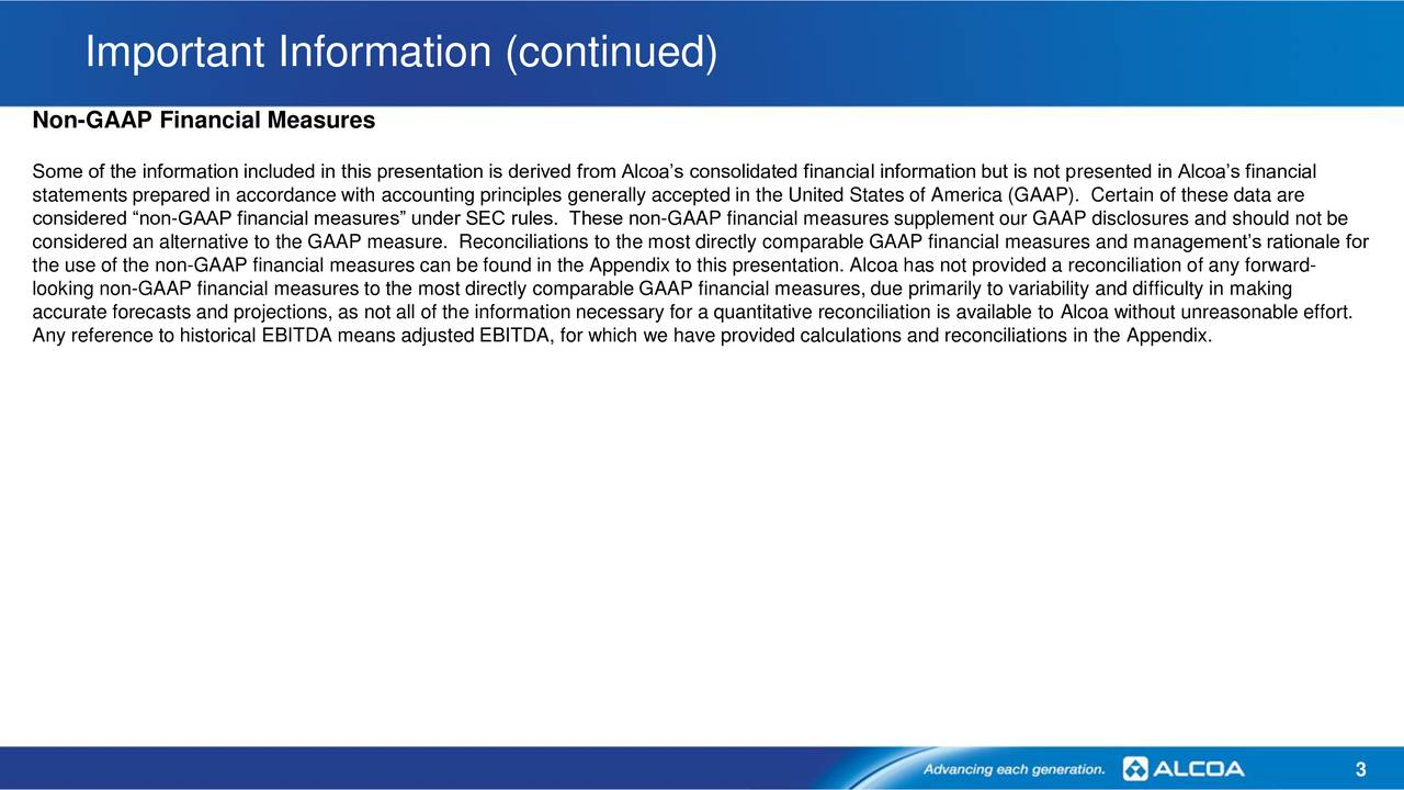 Non-GAAP Financial Measures Some of the information included in this presentation is derived from Alcoas consolidated financial information but is not presented in Alcoas financial statements prepared in accordance with accounting principles generally accepted in the United States of America (GAAP). Certain of these data are considered non-GAAP financial measures under SEC rules. These non-GAAP financial measures supplement our GAAP disclosures and should not be considered an alternative to the GAAP measure. Reconciliations to the most directly comparable GAAP financial measures and managements rationale for the use of the non-GAAP financial measures can be found in the Appendix to this presentation. Alcoa has not provided a reconciliation of any forward- looking non-GAAP financial measures to the most directly comparable GAAP financial measures, due primarily to variability and difficulty in making accurate forecasts and projections, as not all of the information necessary for a quantitative reconciliation is available to Alcoa without unreasonable effort. Any reference to historical EBITDA means adjusted EBITDA, for which we have provided calculations and reconciliations in the Appendix. 3