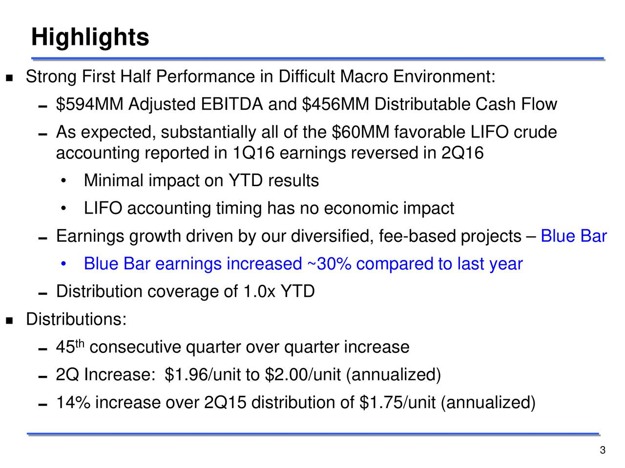 Strong First Half Performance in Difficult Macro Environment: $594MM Adjusted EBITDA and $456MM Distributable Cash Flow As expected, substantially all of the $60MM favorable LIFO crude accounting reported in 1Q16 earnings reversed in 2Q16 Minimal impact on YTD results LIFO accounting timing has no economic impact Earnings growth driven by our diversified, fee-based projects  Blue Bar Blue Bar earnings increased ~30% compared to last year Distribution coverage of 1.0x YTD Distributions: 45 consecutive quarter over quarter increase 2Q Increase: $1.96/unit to $2.00/unit (annualized) 14% increase over 2Q15 distribution of $1.75/unit (annualized) 3