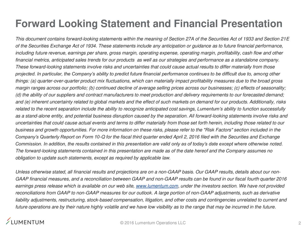 """This document contains forward-looking statements within the meaning of Section 27A of the Securities Act of 1933 and Section 21E of the Securities Exchange Act of 1934. These statements include any anticipation or guidance as to future financial performance, including future revenue, earnings per share, gross margin, operating expense, operating margin, profitability, cash flow and other financial metrics, anticipated sales trends for our products as well as our strategies and performance as a standalone company. These forward-looking statements involve risks and uncertainties that could cause actual results to differ materially from those projected. In particular, the Companys ability to predict future financial performance continues to be difficult due to, among other things: (a) quarter-over-quarter product mix fluctuations, which can materially impact profitability measures due to the broad gross margin ranges across our portfolio; (b) continued decline of average selling prices across our businesses; (c) effects of seasonality; (d) the ability of our suppliers and contract manufacturers to meet production and delivery requirements to our forecasted demand; and (e) inherent uncertainty related to global markets and the effect of such markets on demand for our products. Additionally, risks related to the recent separation include the ability to recognize anticipated cost savings, Lumentums ability to function successfully as a stand-alone entity, and potential business disruption caused by the separation. All forward-looking statements involve risks and uncertainties that could cause actual events and terms to differ materially from those set forth herein, including those related to our business and growth opportunities. For more information on these risks, please refer to the """"Risk Factors"""" section included in the Companys Quarterly Report on Form 10-Q for the fiscal third quarter ended April 2, 2016 filed with the Securities and Exchange Commission. In additio"""