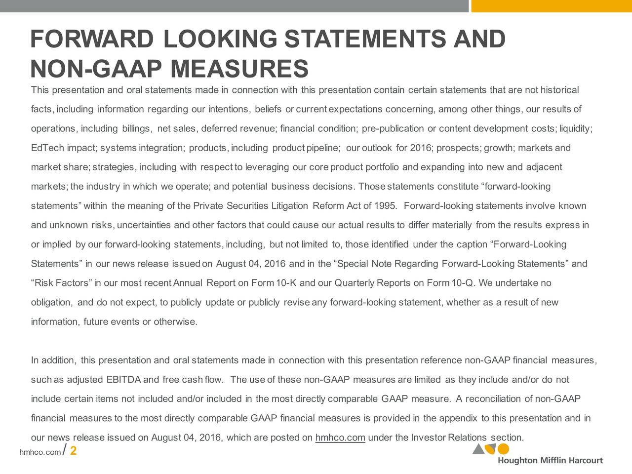 NON-GAAP MEASURES This presentation and oralstatements made in connection with this presentation contain certain statements tharical not histo facts,including information regarding our intentions, beliefs or currentexpectations concerning, among otheeults of, our rs operations, including billings, net sales, deferredrevenue; financial condition; pre-publication or content development costs;liquidity; EdTechimpact; systems integration;roducts,including productpipeline; our outlook for 2016; p;growth; markets and market share;strategies,including with respeleveraging our core product portfolio and expanding into new and adjacent markets; the industryin which weoperate; and potential business decisions. Thosestatements constitute forwar-dlooking statementswithin themeaning ofthePrivate Securities Litigation ReformActof1995. For-looking statements involve kwon and unknown risks,uncertainties and other factors that could cause our actual results to differ materiallysxpressin resulte or implied by our forward-looking statements, including, but not limited to, those identified under th-roaringn Fo Statements in our news release issuednugust 04, 2016and in the Special Note Regarding Forw-Looking Statements and RiskFactorsin our most recentAnnual Report on Form1-K and our Quarterly Reports on For-0 . Weundertakeno obligation, and do not expect, to publicly update or publicly revisealooking statement, whether as a result of new information, future events or otherwi.se In addition, this presentation and oral statements made in connection with this presentation-GAAPfinancial measur es, suchas adjusted EBITDA andfree cashflow. The useof these non-GAAP measuresarelimited as theyincludeand/or do not include certain items not included and/or included in the most directly comparable GAAP measure. A reconcilGoAfPon financial measures to the most directly comparable GAAP financial measures is provided in the appendix to thisad inentation n our news release issued onAugust 04, 2016,which are posted on hmhco.comunder the Investor Relations section. hmhco.com/2