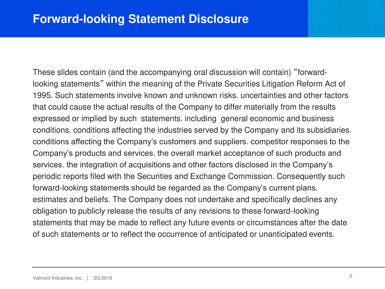 These slides contain (and the accompanying oral discussion will contain) forward- looking statements within the meaning of the Private Securities Litigation Reform Act of 1995. Such statements involve known and unknown risks. uncertainties and other factors that could cause the actual results of the Company to differ materially from the results expressed or implied by such statements. including general economic and business conditions. conditions affecting the industries served by the Company and its subsidiaries. conditions affecting the Companys customers and suppliers. competitor responses to the Companys products and services. the overall market acceptance of such products and services. the integration of acquisitions and other factors disclosed in the Companys periodic reports filed with the Securities and Exchange Commission. Consequently such forward-looking statements should be regarded as the Companys current plans. estimates and beliefs. The Company does not undertake and specifically declines any obligation to publicly release the results of any revisions to these forward-looking statements that may be made to reflect any future events or circumstances after the date of such statements or to reflect the occurrence of anticipated or unanticipated events. Valmont Industries2Q 2016| 2