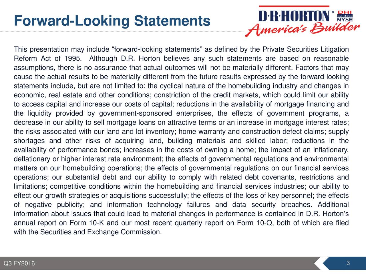 This presentation may include forward-looking statements as defined by the Private Securities Litigation Reform Act of 1995. Although D.R. Horton believes any such statements are based on reasonable assumptions, there is no assurance that actual outcomes will not be materially different. Factors that may cause the actual results to be materially different from the future results expressed by the forward-looking statements include, but are not limited to: the cyclical nature of the homebuilding industry and changes in economic, real estate and other conditions; constriction of the credit markets, which could limit our ability to access capital and increase our costs of capital; reductions in the availability of mortgage financing and the liquidity provided by government-sponsored enterprises, the effects of government programs, a decrease in our ability to sell mortgage loans on attractive terms or an increase in mortgage interest rates; the risks associated with our land and lot inventory; home warranty and construction defect claims; supply shortages and other risks of acquiring land, building materials and skilled labor; reductions in the availability of performance bonds; increases in the costs of owning a home; the impact of an inflationary, deflationary or higher interest rate environment; the effects of governmental regulations and environmental matters on our homebuilding operations; the effects of governmental regulations on our financial services operations; our substantial debt and our ability to comply with related debt covenants, restrictions and limitations; competitive conditions within the homebuilding and financial services industries; our ability to effect our growth strategies or acquisitions successfully; the effects of the loss of key personnel; the effects of negative publicity; and information technology failures and data security breaches. Additional information about issues that could lead to material changes in performance is contained in D.