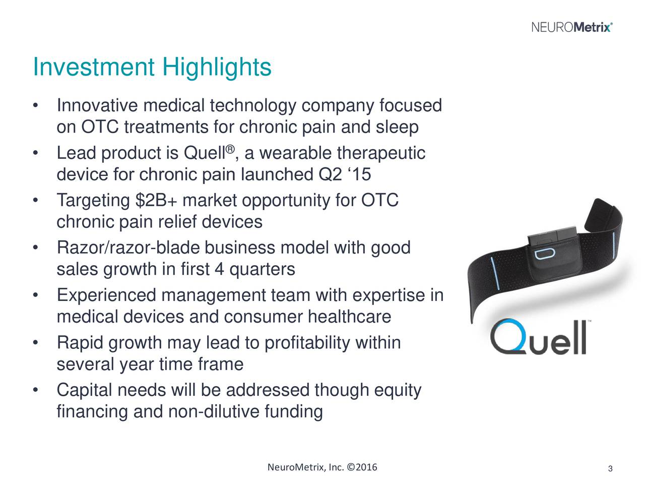 Innovative medical technology company focused on OTC treatments for chronic pain and sleep Lead product is Quell , a wearable therapeutic device for chronic pain launched Q2 15 Targeting $2B+ market opportunity for OTC chronic pain relief devices Razor/razor-blade business model with good sales growth in first 4 quarters Experienced management team with expertise in medical devices and consumer healthcare Rapid growth may lead to profitability within several year time frame Capital needs will be addressed though equity financing and non-dilutive funding NeuroMetrix, Inc. 2016 3
