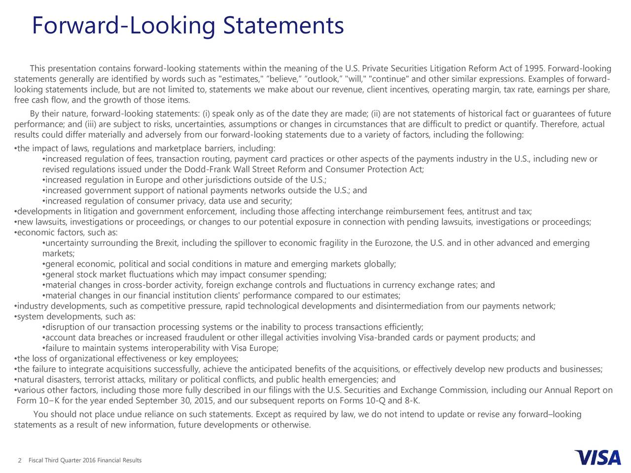 "This presentation contains forward-looking statements within the meaning of the U.S. Private Securities Litigation Reform Act of 1995. Forward-looking statements generally are identified by words such as ""estimates,"" believe, outlook, ""will,"" ""continue"" and other similar expressions. Examples of forward- looking statements include, but are not limited to, statements we make about our revenue, client incentives, operating margin, tax rate, earnings per share, free cash flow, and the growth of those items. By their nature, forward-looking statements: (i) speak only as of the date they are made; (ii) are not statements of historical fact or guarantees of future performance; and (iii) are subject to risks, uncertainties, assumptions or changes in circumstances that are difficult to predict or quantify. Therefore, actual results could differ materially and adversely from our forward -looking statements due to a variety of factors, including the following: the impact of laws, regulations and marketplace barriers, including: increased regulation of fees, transaction routing, payment card practices or other aspects of the payments industry in the U.S., including new or revised regulations issued under the Dodd-Frank Wall Street Reform and Consumer Protection Act; increased regulation in Europe and other jurisdictions outside of the U.S.; increased government support of national payments networks outside the U.S.; and increased regulation of consumer privacy, data use and security; developments in litigation and government enforcement, including those affecting interchange reimbursement fees, antitrust and t ax; new lawsuits, investigations or proceedings, or changes to our potential exposure in connection with pending lawsuits, investigations or proceedings; economic factors, such as: uncertainty surrounding the Brexit, including the spillover to economic fragility in the Eurozone, the U.S. and in other advanced and emerging markets; general economic, political and social conditions in mature and emerging markets globally; general stock market fluctuations which may impact consumer spending; material changes in cross-border activity, foreign exchange controls and fluctuations in currency exchange rates; and material changes in our financial institution clients' performance compared to our estimates; industry developments, such as competitive pressure, rapid technological developments and disintermediation from our payments network; system developments, such as: disruption of our transaction processing systems or the inability to process transactions efficiently; account data breaches or increased fraudulent or other illegal activities involving Visa-branded cards or payment products ; and failure to maintain systems interoperability with Visa Europe; the loss of organizational effectiveness or key employees; the failure to integrate acquisitions successfully, achieve the anticipated benefits of the acquisitions, or effectively develop new products and businesses; natural disasters, terrorist attacks, military or political conflicts, and public health emergencies; and various other factors, including those more fully described in our filings with the U.S. Securities and Exchange Commission, including our Annual Report on Form 10K for the year ended September 30, 2015, and our subsequent reports on Forms 10-Q and 8-K. You should not place undue reliance on such statements. Except as required by law, we do not intend to update or revise any forwardlooking statements as a result of new information, future developments or otherwise. 2 Fiscal Third Quarter 2016 Financial Results"