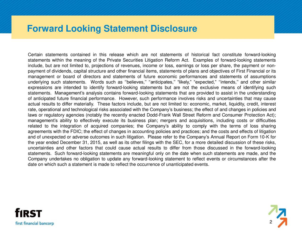 Certain statements contained in this release which are not statements of historical fact constitute forward-looking statements within the meaning of the Private Securities Litigation Reform Act. Examples of forward-looking statements include, but are not limited to, projections of revenues, income or loss, earnings or loss per share, the payment or non- payment of dividends, capital structure and other financial items, statements of plans and objectives of First Financial or its management or board of directors and statements of future economic performances and statements of assumptions underlying such statements. Words such as believes, anticipates, likely, expected, intends, and other similar expressions are intended to identify forward-looking statements but are not the exclusive means of identifying such statements. Managements analysis contains forward-looking statements that are provided to assist in the understanding of anticipated future financial performance. However, such performance involves risks and uncertainties that may cause actual results to differ materially. These factors include, but are not limited to: economic, market, liquidity, credit, interest rate, operational and technological risks associated with the Companys business; the effect of and changes in policies and laws or regulatory agencies (notably the recently enacted Dodd-Frank Wall Street Reform and Consumer Protection Act); managements ability to effectively execute its business plan; mergers and acquisitions, including costs or difficulties related to the integration of acquired companies; the Companys ability to comply with the terms of loss sharing agreements with the FDIC; the effect of changes in accounting policies and practices; and the costs and effects of litigation and of unexpected or adverse outcomes in such litigation. Please refer to the Companys Annual Report on Form 10-K for the year ended December 31, 2015, as well as its other filings with the SEC, for a more detailed discussion of these risks, uncertainties and other factors that could cause actual results to differ from those discussed in the forward-looking statements. Such forward-looking statements are meaningful only on the date when such statements are made, and the Company undertakes no obligation to update any forward-looking statement to reflect events or circumstances after the date on which such a statement is made to reflect the occurrence of unanticipated events. 2