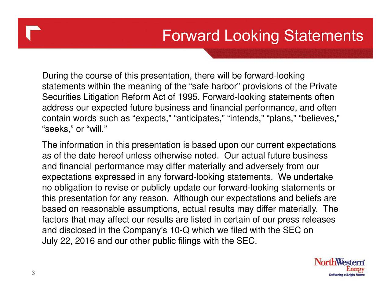 During the course of this presentation, there will be forward-looking statements within the meaning of the safe harbor provisions of the Private Securities Litigation Reform Act of 1995. Forward-looking statements often address our expected future business and financial performance, and often contain words such as expects, anticipates, intends, plans, believes, seeks, or will. The information in this presentation is based upon our current expectations as of the date hereof unless otherwise noted. Our actual future business and financial performance may differ materially and adversely from our expectations expressed in any forward-looking statements. We undertake no obligation to revise or publicly update our forward-looking statements or this presentation for any reason. Although our expectations and beliefs are based on reasonable assumptions, actual results may differ materially. The factors that may affect our results are listed in certain of our press releases and disclosed in the Companys 10-Q which we filed with the SEC on July 22, 2016 and our other public filings with the SEC. 3