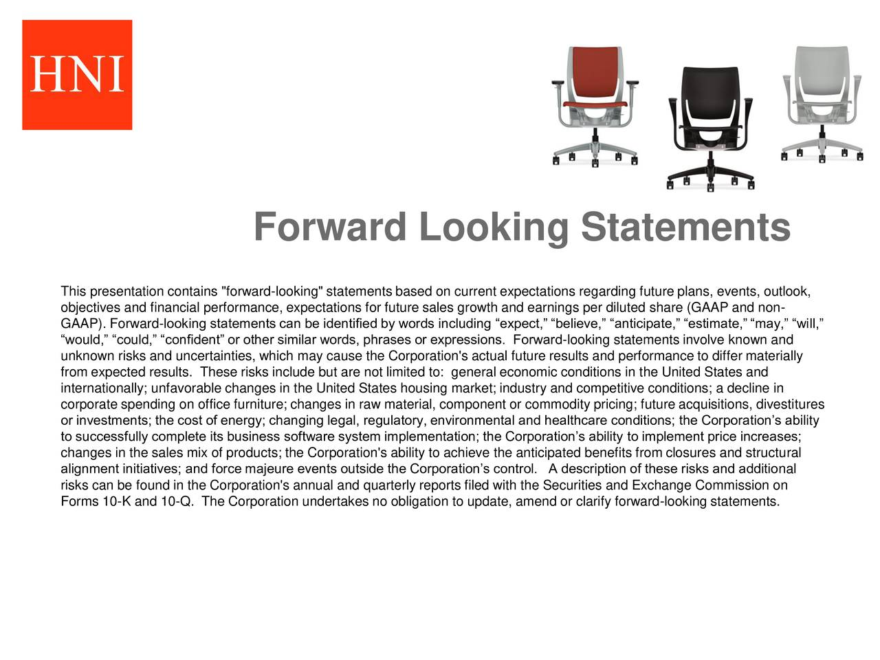 "This presentation contains ""forward-looking"" statements based on current expectations regarding future plans, events, outlook, objectives and financial performance, expectations for future sales growth and earnings per diluted share (GAAP and non- GAAP). Forward-looking statements can be identified by words including expect, believe, anticipate, estimate, may, will, would, could, confident or other similar words, phrases or expressions. Forward-looking statements involve known and unknown risks and uncertainties, which may cause the Corporation's actual future results and performance to differ materially from expected results. These risks include but are not limited to: general economic conditions in the United States and internationally; unfavorable changes in the United States housing market; industry and competitive conditions; a decline in corporate spending on office furniture; changes in raw material, component or commodity pricing; future acquisitions, divestitures or investments; the cost of energy; changing legal, regulatory, environmental and healthcare conditions; the Corporations ability to successfully complete its business software system implementation; the Corporations ability to implement price increases; changes in the sales mix of products; the Corporation's ability to achieve the anticipated benefits from closures and structural alignment initiatives; and force majeure events outside the Corporations control. A description of these risks and additional risks can be found in the Corporation's annual and quarterly reports filed with the Securities and Exchange Commission on Forms 10-K and 10-Q. The Corporation undertakes no obligation to update, amend or clarify forward-looking statements."