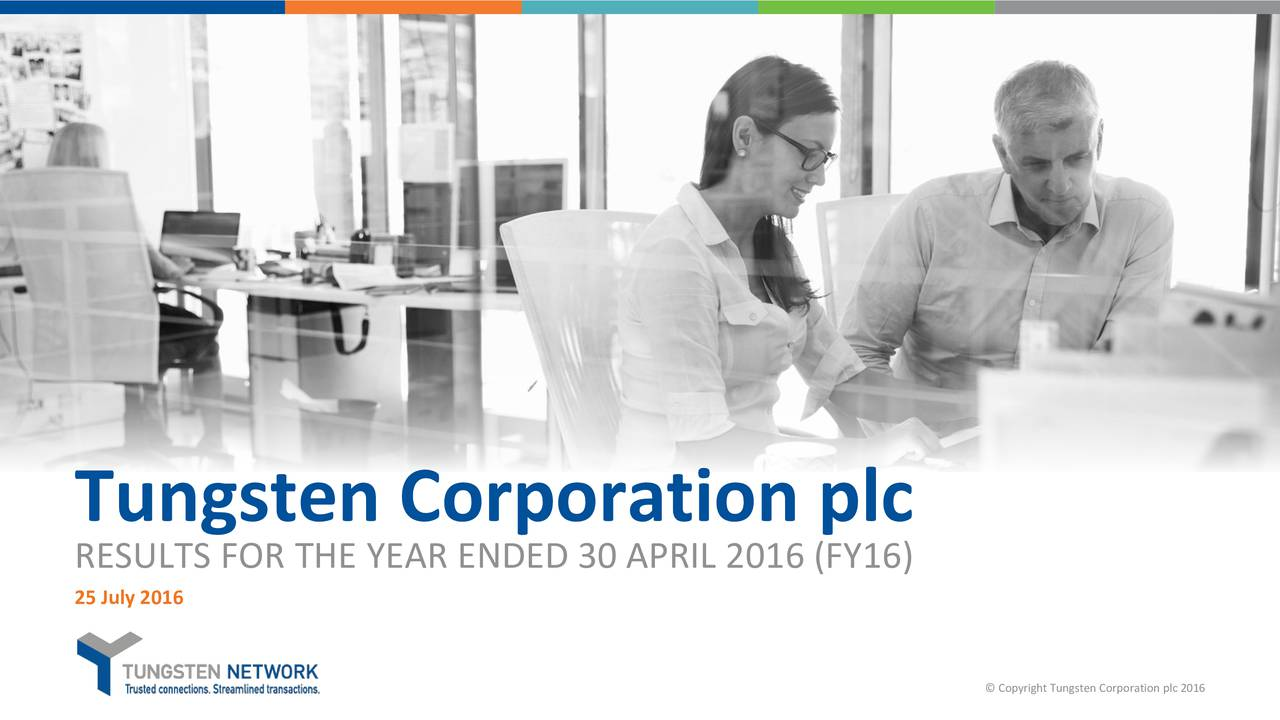 RESULTS FOR THE YEAR ENDED 30 APRIL 2016 (FY16) 25 July 2016 Copyright Tungsten Corporation plc 2016