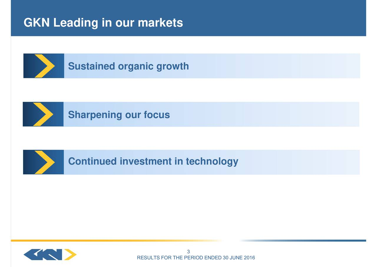 RESULTS FOR THE PERIOD ENDED 30 JUNE 2016 SustainedSorarniningootrnoecuinvestment in technology GKN Leading in our markets