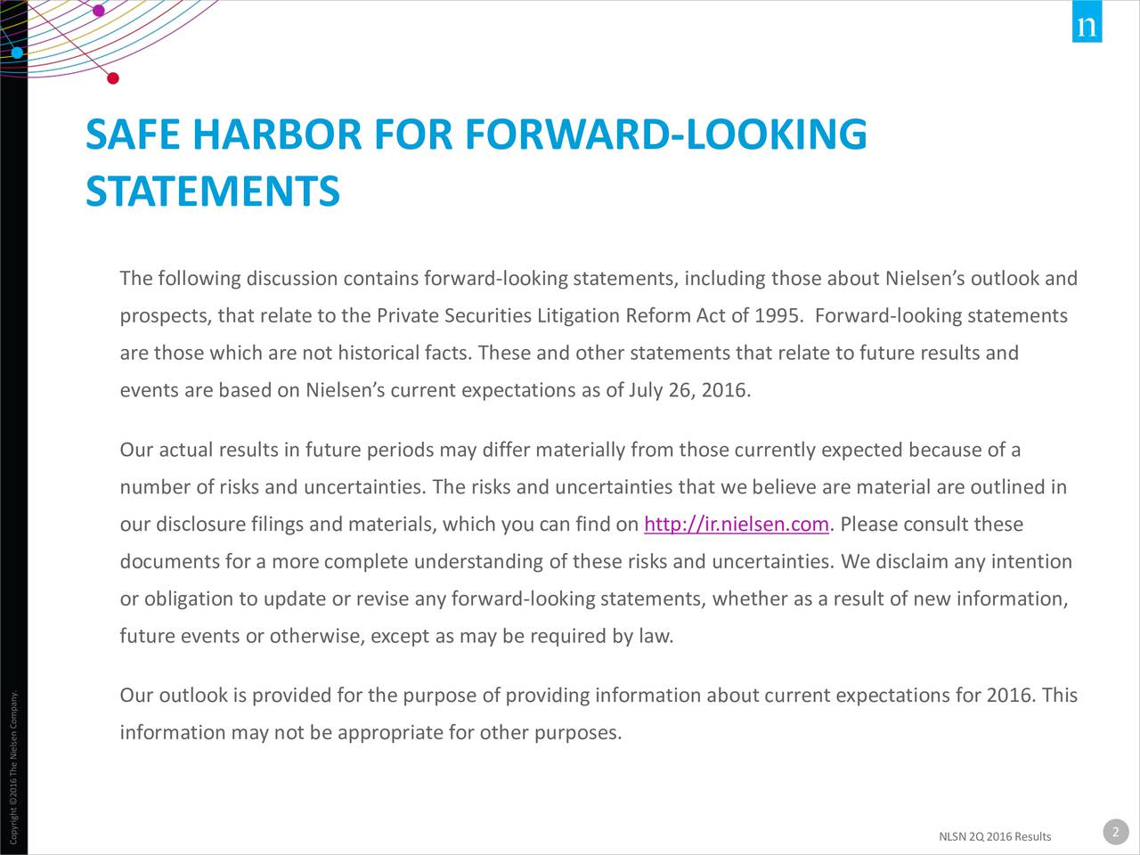 STATEMENTS The following discussion contains forward-looking statements, including those about Nielsens outlook and prospects, that relate to the Private Securities Litigation ReformAct of 1995. Forward-looking statements are those which are not historical facts. These and other statements that relate to future results and events are based on Nielsens current expectations as of July 26, 2016. Our actual results in future periods may differ materially from those currently expected because of a number of risks and uncertainties. The risks and uncertainties that we believe are material are outlined in our disclosure filings and materials, which you can find on http://ir.nielsen.com. Please consult these documents for a more complete understanding of these risks and uncertainties. We disclaim any intention or obligation to update or revise any forward-looking statements, whether as a result of new information, future events or otherwise, except as may be required by law. Our outlook is provided for the purpose of providing information about current expectations for 2016. This information may not be appropriate for other purposes. NLSN 2Q2016Results2