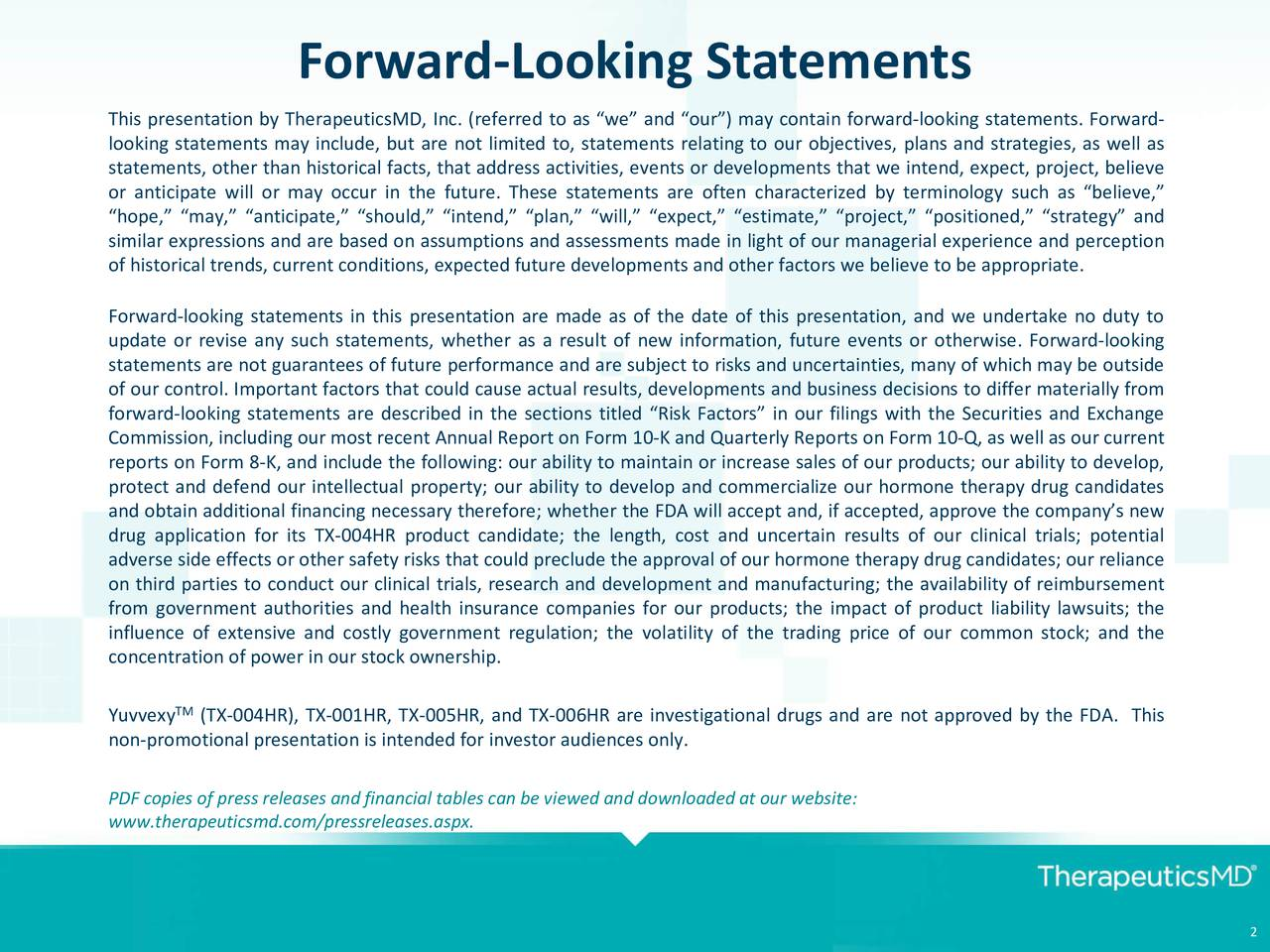 This presentation by TherapeuticsMD, Inc. (referred to as we and our) may contain forward-looking statements. Forward- looking statements may include, but are not limited to, statements relating to our objectives, plans and strategies, as well as statements, other than historical facts, that address activities, events or developments that we intend, expect, project, believe or anticipate will or may occur in the future. These statements are often characterized by terminology such as believe, hope, may, anticipate, should, intend, plan, will, expect, estimate, project, positioned, strategy and similar expressions and are based on assumptions and assessments made in light of our managerial experience and perception of historical trends, current conditions, expected future developments and other factors we believe to be appropriate. Forward-looking statements in this presentation are made as of the date of this presentation, and we undertake no duty to update or revise any such statements, whether as a result of new information, future events or otherwise. Forward-looking statements are not guarantees of future performance and are subject to risks and uncertainties, many of which may be outside of our control. Important factors that could cause actual results, developments and business decisions to differ materially from forward-looking statements are described in the sections titled Risk Factors in our filings with the Securities and Exchange Commission, including our most recent Annual Report on Form 10-K and Quarterly Reports on Form 10-Q, as well as our current reports on Form 8-K, and include the following: our ability to maintain or increase sales of our products; our ability to develop, protect and defend our intellectual property; our ability to develop and commercialize our hormone therapy drug candidates and obtain additional financing necessary therefore; whether the FDA will accept and, if accepted, approve the companys new drug application for its TX-004HR