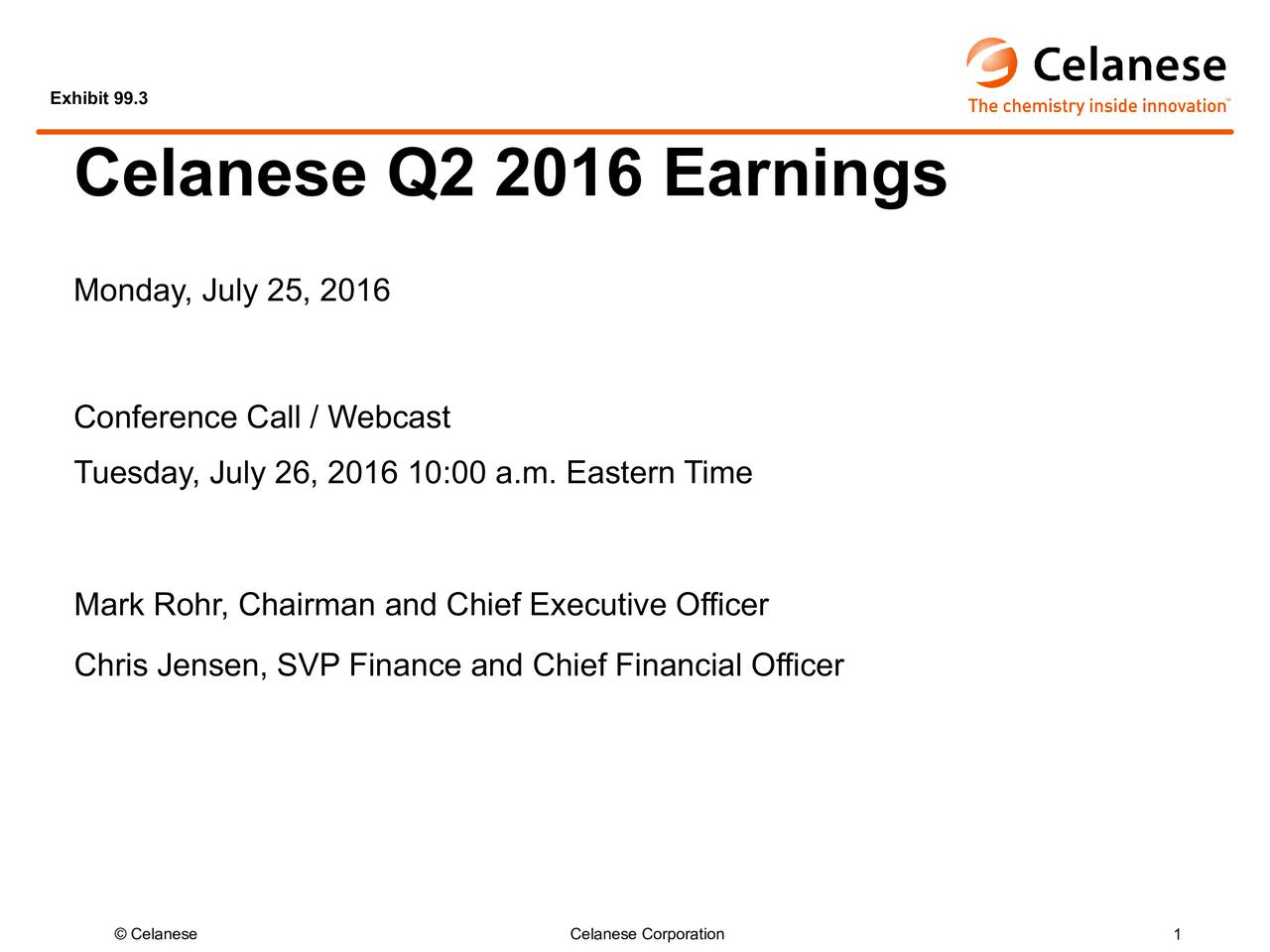 Celanese Q2 2016 Earnings Monday, July25, 2016 Conference Call / Webcast Tuesday, July26, 2016 10:00 a.m. Eastern Time Mark Rohr, Chairman and Chief Executive Officer Chris Jensen, SVP Finance and Chief Financial Officer