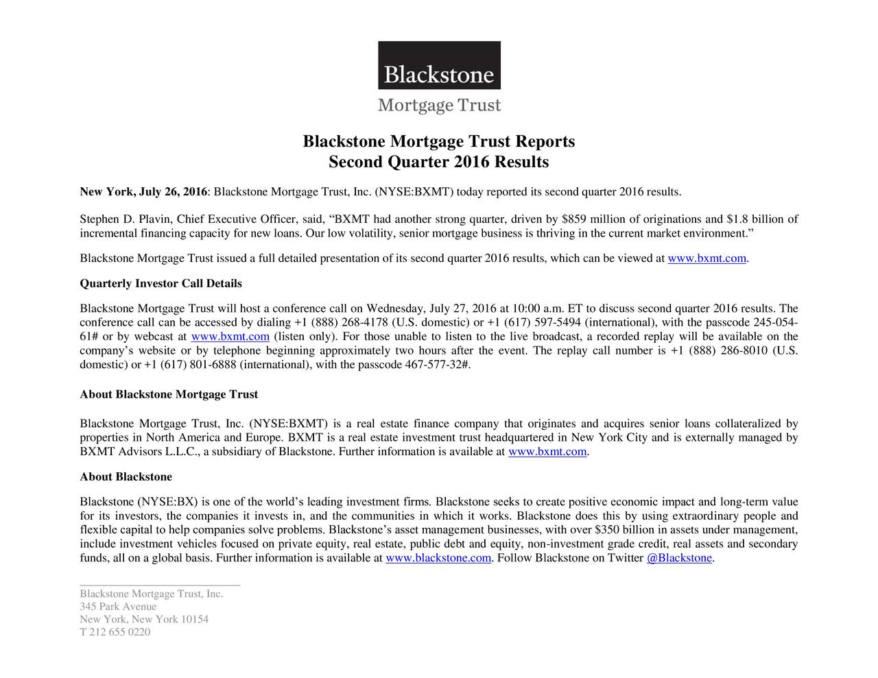 Second Quarter 2016 Results New York, July 26, 2016: Blackstone Mortgage Trust, Inc. (NYSE:BXMT) today reported its second quarter 2016 results. Stephen D. Plavin, Chief Executive Officer, said, BXMT had another strong quarter, driven by $859 million of originations and $1.8 billion of incremental financing capacity for new loans. Our low volatility, senior mortgage business is thriving in the current market environment. Blackstone Mortgage Trust issued a full detailed presentation of its second quarter 2016 results, which can be viewed at www.bxmt.com. Quarterly Investor Call Details Blackstone Mortgage Trust will host a conference call on Wednesday, July 27, 2016 at 10:00 a.m. ET to discuss second quarter 2016 results. The conference call can be accessed by dialing +1 (888) 268-4178 (U.S. domestic) or +1 (617) 597-5494 (international), with the passcode 245-054- 61# or by webcast at www.bxmt.com (listen only). For those unable to listen to the live broadcast, a recorded replay will be available on the companys website or by telephone beginning approximately two hours after the event. The replay call number is +1 (888) 286-8010 (U.S. domestic) or +1 (617) 801-6888 (international), with the passcode 467-577-32#. About Blackstone Mortgage Trust Blackstone Mortgage Trust, Inc. (NYSE:BXMT) is a real estate finance company that originates and acquires senior loans collateralized by properties in North America and Europe. BXMT is a real estate investment trust headquartered in New York City and is externally managed by BXMT Advisors L.L.C., a subsidiary of Blackstone. Further information is available at www.bxmt.com. About Blackstone Blackstone (NYSE:BX) is one of the worlds leading investment firms. Blackstone seeks to create positive economic impact and long-term value for its investors, the companies it invests in, and the communities in which it works. Blackstone does this by using extraordinary people and flexible capital to help companies solve problems. Blackstones asset management businesses, with over $350 billion in assets under management, include investment vehicles focused on private equity, real estate, public debt and equity, non-investment grade credit, real assets and secondary funds, all on a global basis. Further information is available at www.blackstone.com. Follow Blackstone on Twitter @Blackstone. _____________________________ Blackstone Mortgage Trust, Inc. 345 Park Avenue New York, New York 10154 T 212 655 0220