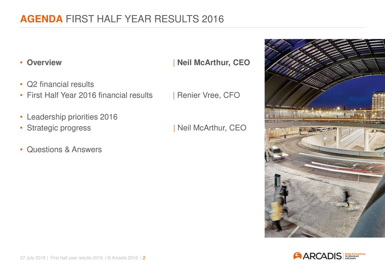 Overview | Neil McArthur, CEO Q2 financial results First Half Year 2016 financial results | Renier Vree, CFO Leadership priorities 2016 Strategic progress | Neil McArthur, CEO Questions & Answers 27 July 2016 | First half year results 2016 |  Arcadis 2016 | 2