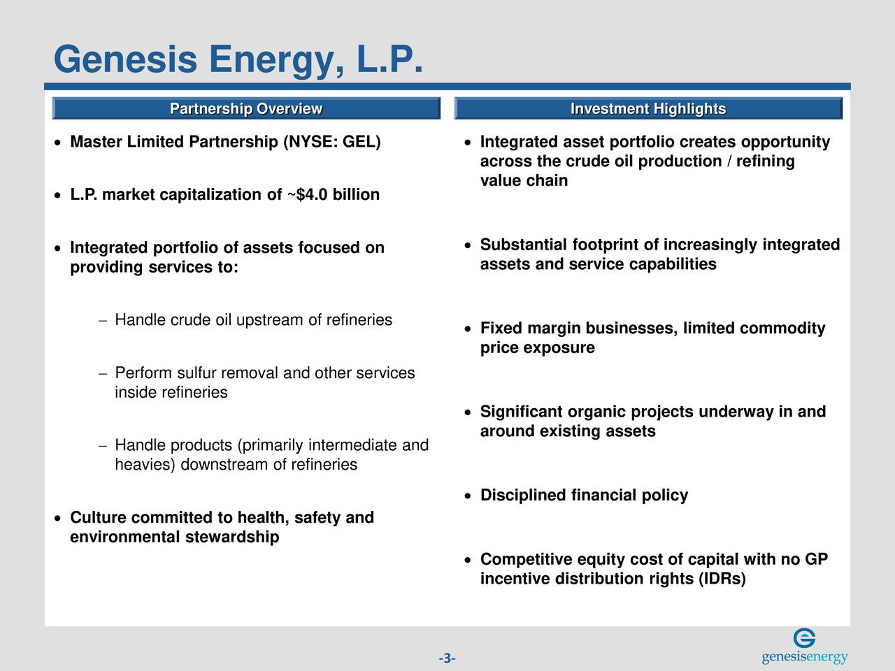 Partnership Overview Investment Highlights Master Limited Partnership (NYSE: GEL)  Integrated asset portfolio creates opportunity across the crude oil production / refining value chain L.P. market capitalization of ~$4.0 billion Integrated portfolio of assets focused on  Substantial footprint of increasingly integrated providing services to: assets and service capabilities Handle crude oil upstream of refineries Fixed margin businesses, limited commodity price exposure Perform sulfur removal and other services inside refineries Significant organic projects underway in and around existing assets Handle products (primarily intermediate and heavies) downstream of refineries Disciplined financial policy Culture committed to health, safety and environmental stewardship Competitive equity cost of capital with no GP incentive distribution rights (IDRs) -3-