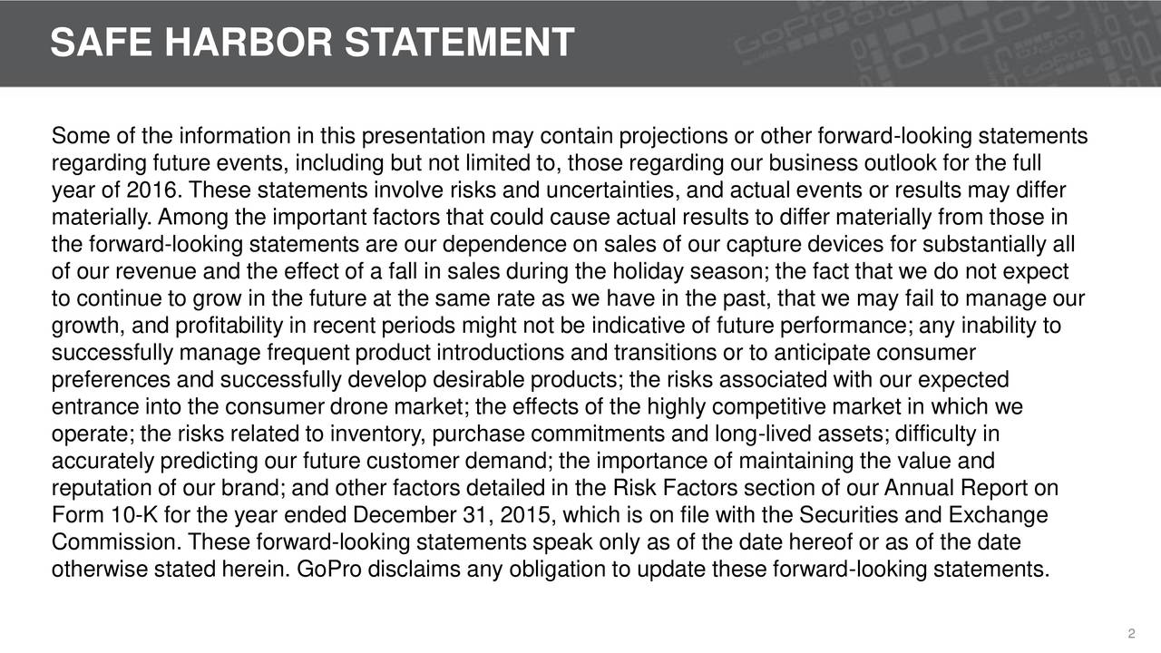 Some of the information in this presentation may contain projections or other forward-looking statements regarding future events, including but not limited to, those regarding our business outlook for the full year of 2016. These statements involve risks and uncertainties, and actual events or results may differ materially. Among the important factors that could cause actual results to differ materially from those in the forward-looking statements are our dependence on sales of our capture devices for substantially all of our revenue and the effect of a fall in sales during the holiday season; the fact that we do not expect to continue to grow in the future at the same rate as we have in the past, that we may fail to manage our growth, and profitability in recent periods might not be indicative of future performance; any inability to successfully manage frequent product introductions and transitions or to anticipate consumer preferences and successfully develop desirable products; the risks associated with our expected entrance into the consumer drone market; the effects of the highly competitive market in which we operate; the risks related to inventory, purchase commitments and long-lived assets; difficulty in accurately predicting our future customer demand; the importance of maintaining the value and reputation of our brand; and other factors detailed in the Risk Factors section of our Annual Report on Form 10-K for the year ended December 31, 2015, which is on file with the Securities and Exchange Commission. These forward-looking statements speak only as of the date hereof or as of the date otherwise stated herein. GoPro disclaims any obligation to update these forward-looking statements. 2