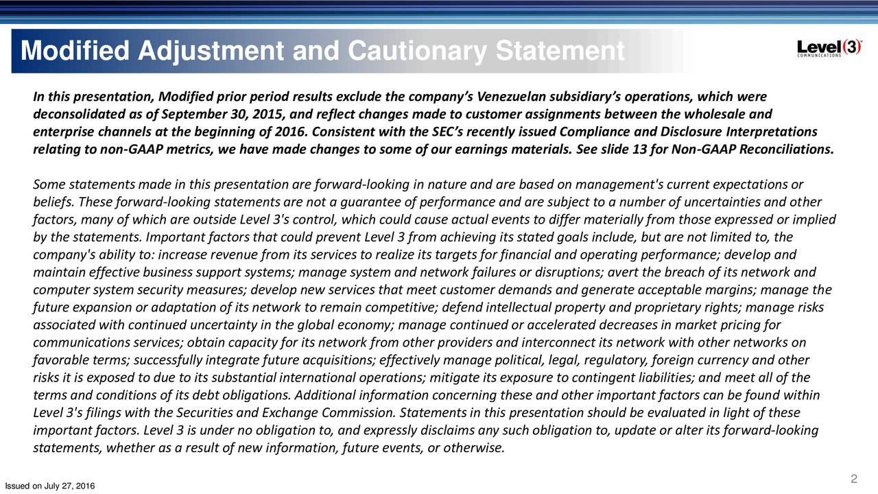 In this presentation, Modified prior period results exclude the companys Venezuelan subsidiarys operations, which were deconsolidated as of September 30, 2015, and reflect changes made to customer assignments between the wholesale and enterprise channels at the beginning of 2016. Consistent with the SECs recently issued Compliance and Disclosure Interpretations relating to non-GAAP metrics, we have made changes to some of our earnings materials. See slide 13 for Non-GAAP Reconciliations. Some statementsmade in this presentation are forward-looking in nature and are based on management's current expectations or beliefs. These forward-looking statements are not a guarantee of performance and are subject to a number of uncertainties and other factors, many of which are outside Level 3's control, which could cause actual events to differ materially from those expressed or implied by the statements.Important factors that could prevent Level 3 from achieving its stated goals include, but are not limited to, the company's ability to: increase revenue from its services to realize its targets for financial and operating performance; develop and maintain effective business support systems; manage system and network failures or disruptions; avert the breach of its network and computer system security measures; develop new services that meet customer demands and generate acceptable margins; manage the future expansion or adaptation of its network to remain competitive; defend intellectualproperty and proprietary rights; manage risks associated with continued uncertainty in the global economy; manage continued or accelerated decreases in market pricing for communications services; obtain capacity for its network from other providers and interconnect its network with other networks on favorable terms; successfully integrate future acquisitions; effectively manage political, legal, regulatory, foreign currency and other risks it is exposed to due to its substantialinternational operations; mitigate its exposure to contingent liabilities; and meet all of the terms and conditions of its debt obligations. Additional information concerning these and other important factors can be found within Level 3's filings with the Securities and Exchange Commission. Statementsin this presentation should be evaluated in light of these important factors. Level 3 is under no obligation to, and expressly disclaims any such obligation to, update or alter its forward-looking statements, whether as a result of new information, future events, or otherwise. 2
