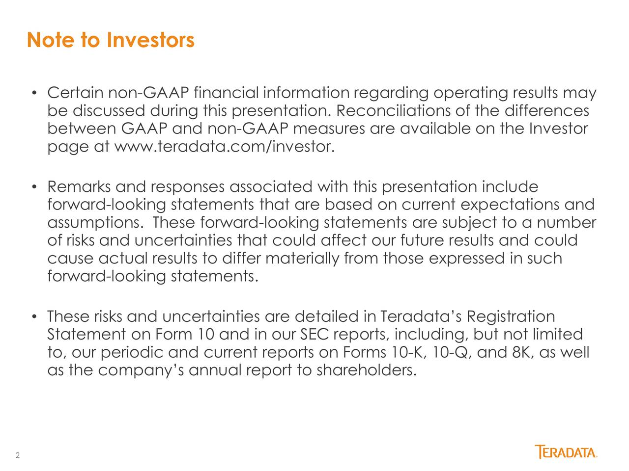 Certain non-GAAP financial information regarding operating results may be discussed during this presentation. Reconciliations of the differences between GAAP and non-GAAP measures are available on the Investor page at www.teradata.com/investor. Remarks and responses associated with this presentation include forward-looking statements that are based on current expectations and assumptions. These forward-looking statements are subject to a number of risks and uncertainties that could affect our future results and could cause actual results to differ materially from those expressed in such forward-looking statements. These risks and uncertainties are detailed in Teradatas Registration Statement on Form 10 and in our SEC reports, including, but not limited to, our periodic and current reports on Forms 10-K, 10-Q, and 8K, as well as the companys annual report to shareholders. 2