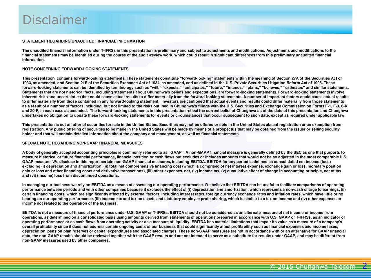 STATEMENT REGARDING UNAUDITED FINANCIAL INFORMATION The unaudited financial information under T-IFRSs in this presentation is preliminary and subject to adjustments and modifications. Adjustments and modifications to the financial statements may be identified during the course of the audit /review work, which could result in significant differences from this preliminary unaudited financial information. NOTE CONCERNING FORWARD-LOOKING STATEMENTS This presentation contains forward-looking statements. These statements constitute forward-looking statements within the meaning of Section 27A of the Securities Act of 1933, as amended, and Section 21E of the Securities Exchange Act of 1934, as amended, and as defined in the U.S. Private Securities Litigation Reform Act of 1995. These forward-looking statements can be identified by terminology such as will, expects, anticipates, future, intends, plans, believes, estimates and similar statements. Statements that are not historical facts, including statements about Chunghwas beliefs and expectations, are forward-looking statements. Forward-looking statements involve inherent risks and uncertainties that could cause actual results to differ materially from the forward-looking statements. A number of important factors could cause actual results to differ materially from those contained in any forward-looking statement. Investors are cautioned that actual events and results could differ materially from those statements as a result of a number of factors including, but not limited to the risks outlined in Chunghwas filings with the U.S. Securities and Exchange Commission on Forms F-1, F-3, 6-K and 20-F, in each case as amended. The forward-looking statements in this presentation reflect the current belief of Chunghwa as of the date of this presentation and Chunghwa undertakes no obligation to update these forward-looking statements for events or circumstances that occur subsequent to such date, except as required under applicable 