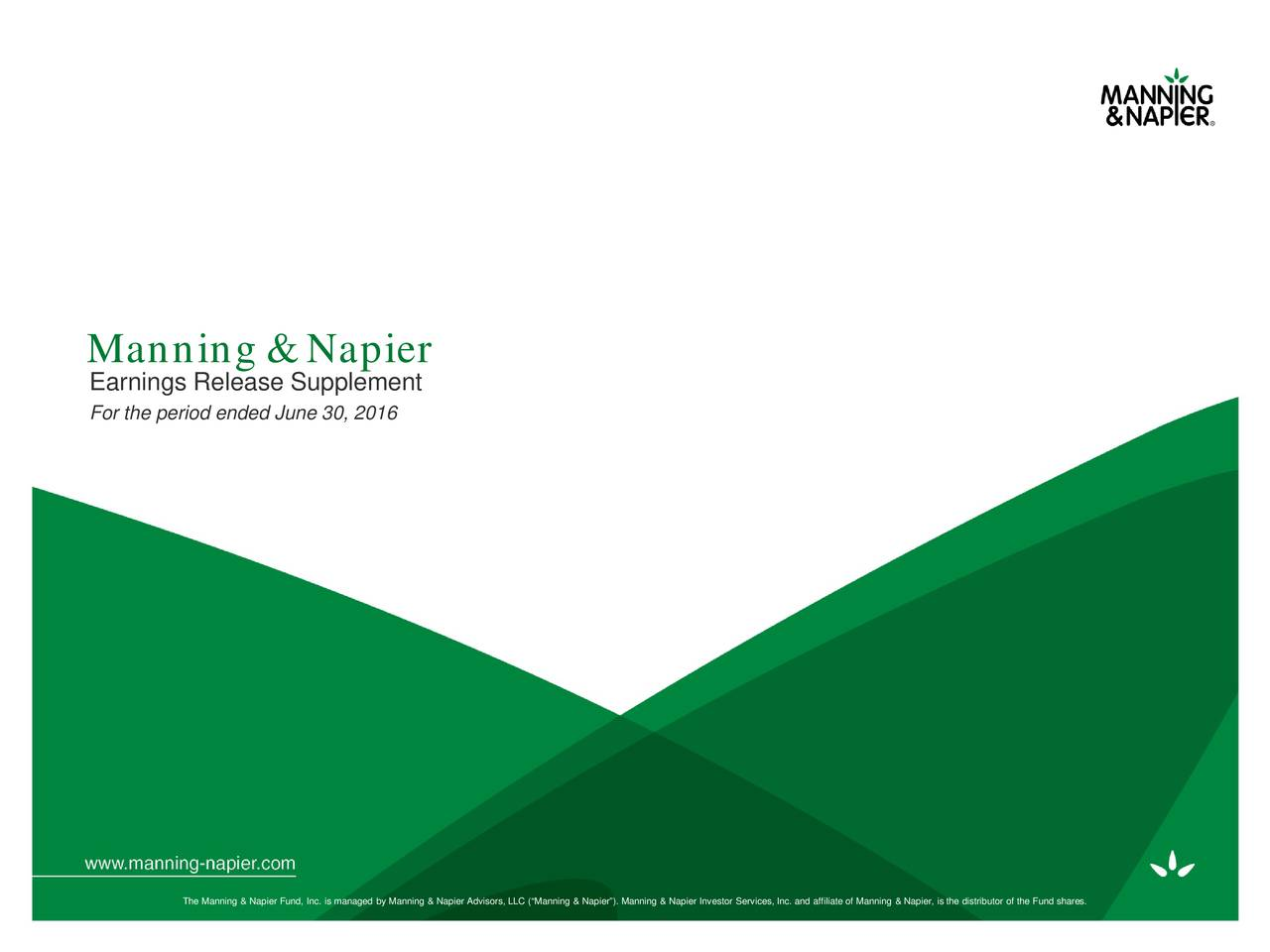 Earnings Release Supplement For the period ended June 30, 2016 The Manning & Napier Fund, Inc. is managed by Manning & Napier Advisors, LLC (Manning & Napier). Manning & Napier InvestorServices, Inc. and affiliate of Manning & Napier, is the distributor of the Fund shares.