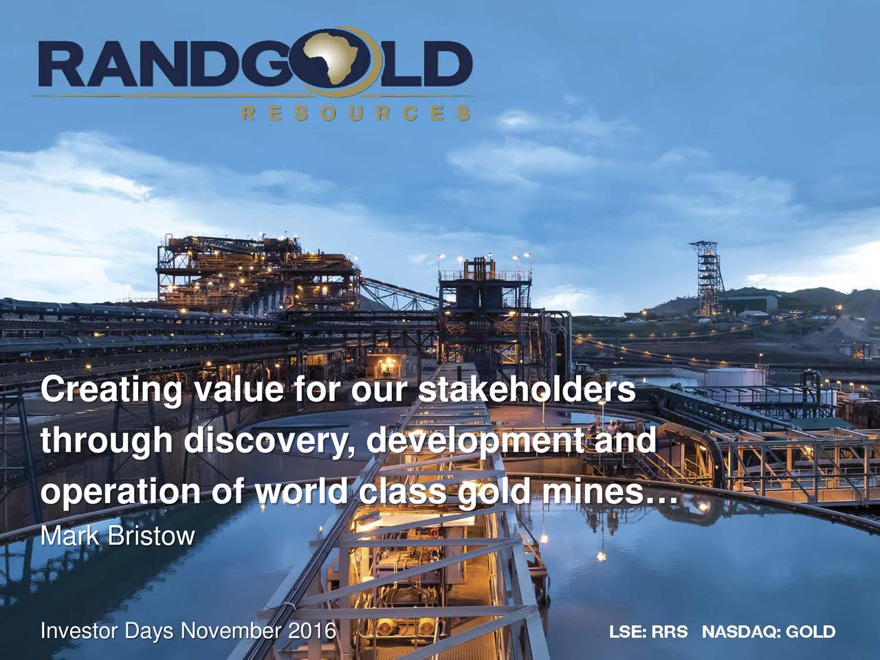 through discovery, development and operation of world class gold mines Mark Bristow Investor Days November 2016