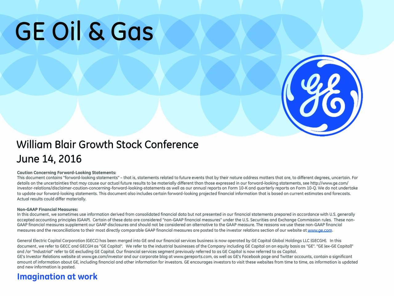 """William Blair Growth Stock Conference June 14, 2016 This document contains """"forward-looking statements""""  that is, statements related to future events that by their nature address matters that are, to different degrees, uncertain. For details on the uncertainties that may cause our actual future results to be materially different than those expressed in our forward-looking statements, see http://www.ge.com/ investor-relations/disclaimer-caution-concerning-forward-looking-statements as well as our annual reports on Form 10-K and quarterly reports on Form 10-Q. We do not undertake to update our forward-looking statements. This document also includes certain forward-looking projected financial information that is based on current estimates and forecasts. Actual results could differ materially. Non-GAAP Financial Measures: In this document, we sometimes use information derived from consolidated financial data but not presented in our financial statements prepared in accordance with U.S. generally accepted accounting principles (GAAP). Certain of these data are considered non-GAAP financial measures under the U.S. Securities and Exchange Commission rules. These non- GAAP financial measures supplement our GAAP disclosures and should not be considered an alternative to the GAAP measure. The reasons we use these non-GAAP financial measures and the reconciliations to their most directly comparable GAAP financial measures are posted to the investor relations section of our website at www.ge.com. General Electric Capital Corporation (GECC) has been merged into GE and our financial services business is now operated by GE Capital Global Holdings LLC (GECGH). In this document, we refer to GECC and GECGH as GE Capital. We refer to the industrial businesses of the Company including GE Capital on an equity basis as GE. GE (ex-GE Capital) and /or Industrial refer to GE excluding GE Capital. Our financial services segment previously referred to as GE Capital is now referred to as Capit"""