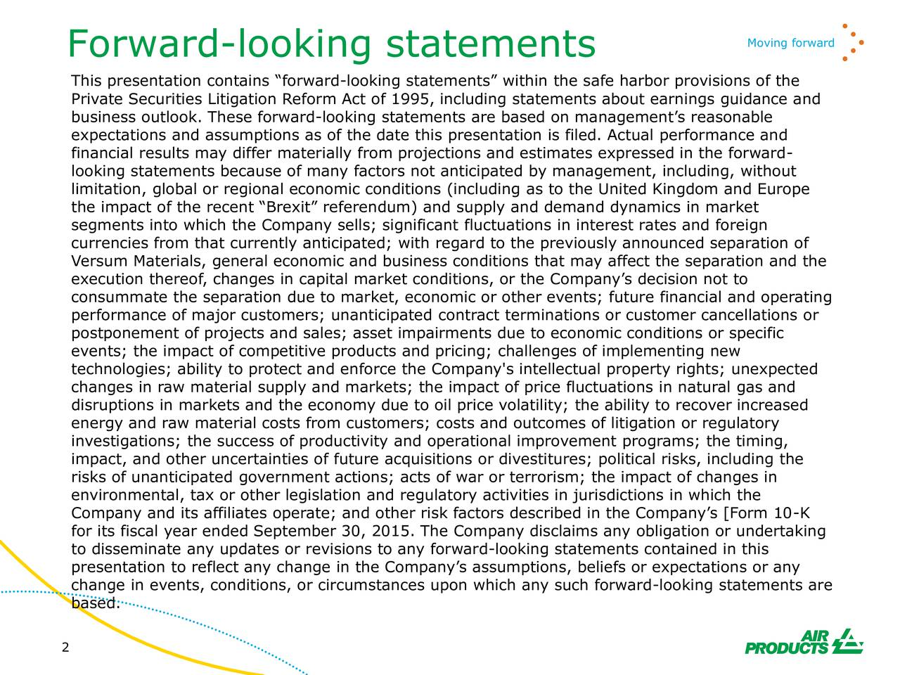 Forward-looking statements This presentation contains forward-looking statements within the safe harbor provisions of the Private Securities Litigation Reform Act of 1995, including statements about earnings guidance and business outlook. These forward-looking statements are based on managements reasonable expectations and assumptions as of the date this presentation is filed. Actual performance and financial results may differ materially from projections and estimates expressed in the forward- looking statements because of many factors not anticipated by management, including, without limitation, global or regional economic conditions (including as to the United Kingdom and Europe the impact of the recent Brexit referendum) and supply and demand dynamics in market segments into which the Company sells; significant fluctuations in interest rates and foreign currencies from that currently anticipated; with regard to the previously announced separation of Versum Materials, general economic and business conditions that may affect the separation and the execution thereof, changes in capital market conditions, or the Companys decision not to consummate the separation due to market, economic or other events; future financial and operating performance of major customers; unanticipated contract terminations or customer cancellations or postponement of projects and sales; asset impairments due to economic conditions or specific events; the impact of competitive products and pricing; challenges of implementing new technologies; ability to protect and enforce the Company's intellectual property rights; unexpected changes in raw material supply and markets; the impact of price fluctuations in natural gas and disruptions in markets and the economy due to oil price volatility; the ability to recover increased energy and raw material costs from customers; costs and outcomes of litigation or regulatory investigations; the success of productivity and operational improvement programs; the timing, impact, and other uncertainties of future acquisitions or divestitures; political risks, including the risks of unanticipated government actions; acts of war or terrorism; the impact of changes in environmental, tax or other legislation and regulatory activities in jurisdictions in which the Company and its affiliates operate; and other risk factors described in the Companys [Form 10-K for its fiscal year ended September 30, 2015. The Company disclaims any obligation or undertaking to disseminate any updates or revisions to any forward-looking statements contained in this presentation to reflect any change in the Companys assumptions, beliefs or expectations or any change in events, conditions, or circumstances upon which any such forward-looking statements are based. 2