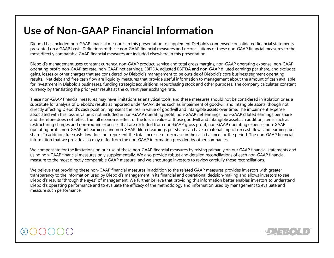 AP and statementso the ratinges arnings per ancial eater casulates constantrgs per share atements and ors to see , though not to understand n-GAAP financial ment on, items such as n-Gdiluted earnings per share, an GAAP operating expense, non-GA gs, non-Gterial impact on cash flows and ed by management to evaluate condensed consolidated financialould not be considered in isol ide of Diebolds core business segment ope rmation to management about the amount ofcalc d operational decision-making and allows invest rease in the cash balanc in this presentation. g profit, non-GAAP net earnin rvice and total gross margins, no DA, adjusted EBITDA and non-GAAPom non-GAAP gross profiddition to the related GAAP meas tation to supplement Diebolds encourage invthe methodology and informatione reconciliations. AAPvalue of goted earnings per share can have a mame. The impair year exchange rate. are included elsewhere e non-GAAP information provided by other companies. uidity measures that provide useful info nsidered by Diebolds management to be outs nagement. We further believe that providing this information better enables investors undsults at the included in non-GAAP operatin inernings, and non-GAAP dilued used by Diebolds management in its financial an flow does not represent the total increase or dec Diebold has included non-GAAP financial measures in this presenfinancial measures and reconciliations of these non-GAAP financial meacacy ofntangible assets. In additi GAAP financial stAAP fin Use of Non-GAAP Financial Information 2
