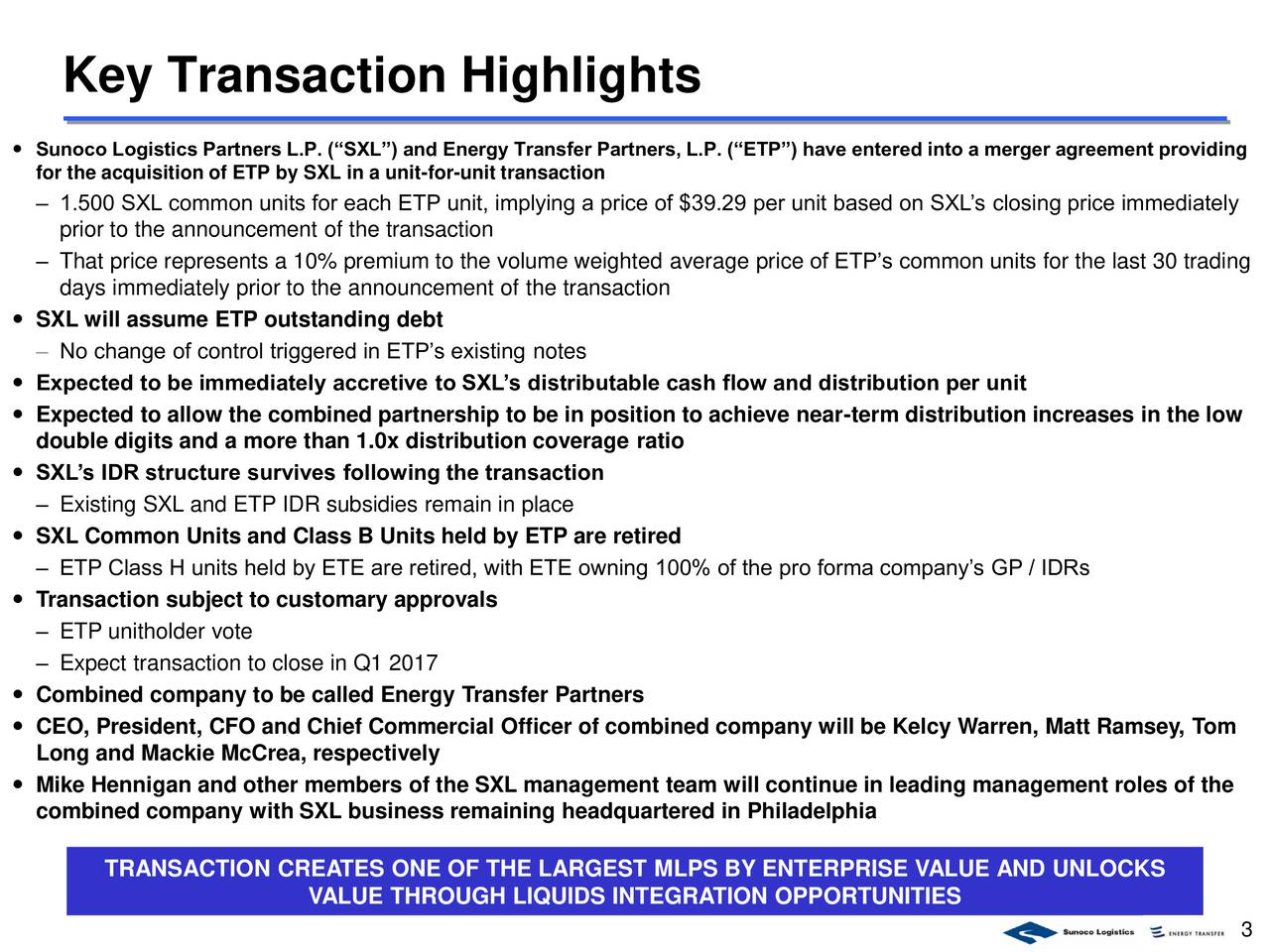 Sunoco Logistics Partners L.P. (SXL) and Energy Transfer Partners, L.P. (ETP) have entered into a merger agreement providing for the acquisition of ETP by SXL in a unit-for-unit transaction 1.500 SXL common units for each ETP unit, implying a price of $39.29 per unit based on SXLs closing price immediately prior to the announcement of the transaction That price represents a 10% premium to the volume weighted average price of ETPs common units for the last 30 trading days immediately prior to the announcement of the transaction SXL will assume ETP outstanding debt No change of control triggered in ETPs existing notes Expected to be immediately accretive to SXLs distributable cash flow and distribution per unit Expected to allow the combined partnership to be in position to achieve near-term distribution increases in the low double digits and a more than 1.0x distribution coverage ratio SXLs IDR structure survives following the transaction Existing SXL and ETP IDR subsidies remain in place SXL Common Units and Class B Units held by ETP are retired ETP Class H units held by ETE are retired, with ETE owning 100% of the pro forma companys GP / IDRs Transaction subject to customary approvals ETP unitholder vote Expect transaction to close in Q1 2017 Combined company to be called Energy Transfer Partners CEO, President, CFO and Chief Commercial Officer of combined company will be Kelcy Warren, Matt Ramsey, Tom Long and Mackie McCrea, respectively Mike Hennigan and other members of the SXL management team will continue in leading management roles of the combined company with SXL business remaining headquartered in Philadelphia TRANSACTION CREATES ONE OF THE LARGEST MLPS BY ENTERPRISE VALUE AND UNLOCKS VALUE THROUGH LIQUIDS INTEGRATION OPPORTUNITIES 3
