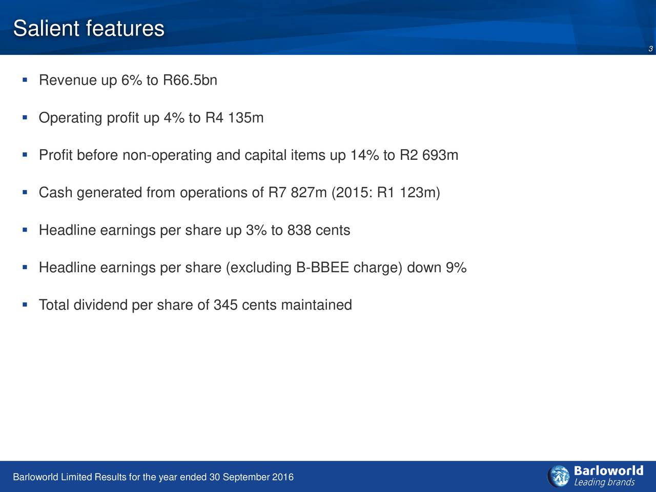 3 Revenue up 6% to R66.5bn Operating profit up 4% to R4 135m Profit before non-operating and capital items up 14% to R2 693m Cash generated from operations of R7 827m (2015: R1 123m) Headline earnings per share up 3% to 838 cents Headline earnings per share (excluding B-BBEE charge) down 9% Total dividend per share of 345 cents maintained Barloworld Limited Results for the year ended 30 September 2016