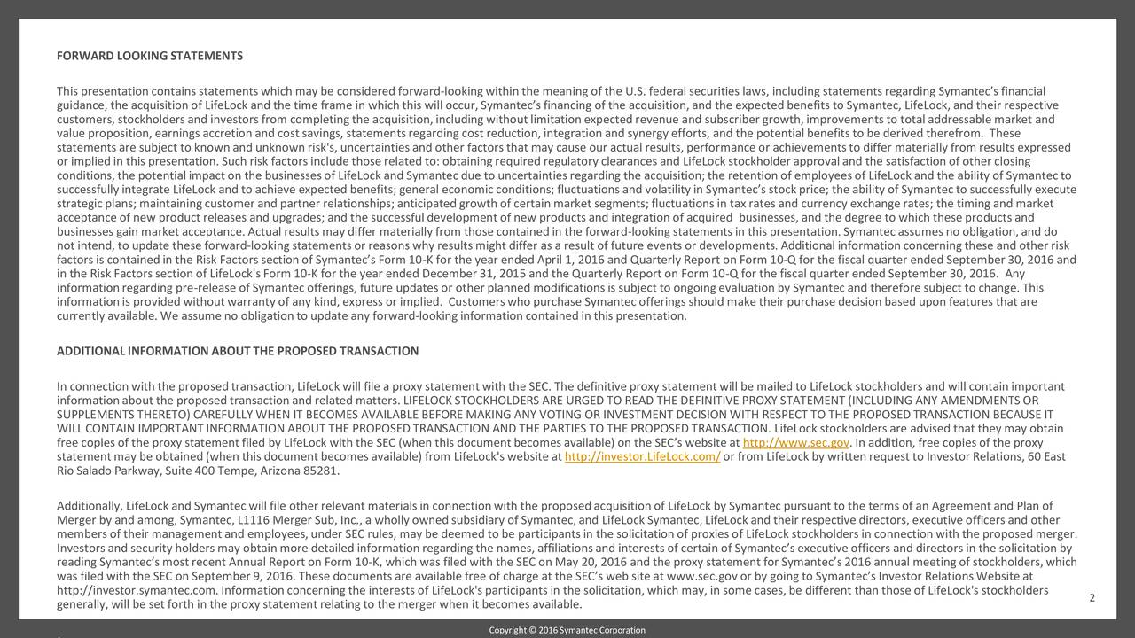 This presentationcontainsstatementswhich may be consideredforward-lookingwithin the meaning of the U.S. federal securities laws, including statementsregarding Symantecsfinancial guidance, the acquisitionof LifeLock and the timeframe in which this will occur, Symantecsfinancing of the acquisition,and the expected benefits to Symantec, LifeLock,and their respective customers,stockholdersand investorsfrom completingthe acquisition,including withoutlimitationexpectedrevenue and subscriber growth,improvementsto totaladdressablemarket and value proposition,earnings accretionand costsavings, statementsregarding costreduction,integrationand synergy efforts, and the potentialbenefits to be derived therefrom. These statementsare subject to known and unknown risk's, uncertaintiesand other factorsthat may cause our actual results, performanceor achievementsto differ materiallyfrom results expressed or implied in this presentation.Such risk factors include thoserelated to: obtainingrequired regulatory clearancesand LifeLock stockholder approvaland the satisfactionof other closing conditions,the potentialimpacton the businessesof LifeLock and Symantecdue to uncertaintiesregarding the acquisition;the retentionof employeesof LifeLock and the ability of Symantecto successfullyintegrate LifeLock and to achieve expected benefits; general economicconditions;fluctuationsand volatilityin Symantecsstockprice; the ability of Symantecto successfullyexecute strategicplans; maintainingcustomer and partner relationships;anticipatedgrowthof certain market segments;fluctuations in tax rates and currency exchange rates; the timingand market acceptanceof new productreleases and upgrades; and the successfuldevelopmentof new productsand integrationof acquired businesses,and the degree to which these productsand businessesgain marketacceptance.Actual results may differ materiallyfrom thosecontainedin the forward-lookingstatementsin this presentation.Symantecassumesno obligation,and do not intend, to 