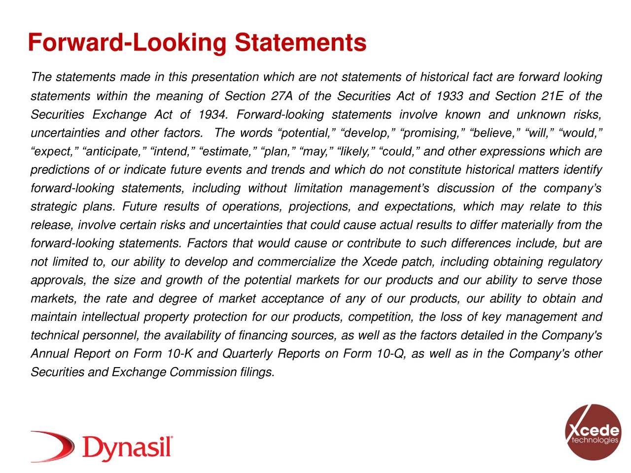 The statements made in this presentation which are not statements of historical fact are forward looking statements within the meaning of Section 27A of the Securities Act of 1933 and Section 21E of the Securities Exchange Act of 1934. Forward-looking statements involve known and unknown risks, uncertainties and other factors. The words potential, develop, promising, believe, will, would, expect, anticipate, intend, estimate, plan, may, likely, could, and other expressions which are predictions of or indicate future events and trends and which do not constitute historical matters identify forward-looking statements, including without limitation managements discussion of the companys strategic plans. Future results of operations, projections, and expectations, which may relate to this release, involve certain risks and uncertainties that could cause actual results to differ materially from the forward-looking statements. Factors that would cause or contribute to such differences include, but are not limited to, our ability to develop and commercialize the Xcede patch, including obtaining regulatory approvals, the size and growth of the potential markets for our products and our ability to serve those markets, the rate and degree of market acceptance of any of our products, our ability to obtain and maintain intellectual property protection for our products, competition, the loss of key management and technical personnel, the availability of financing sources, as well as the factors detailed in the Company's Annual Report on Form 10-K and Quarterly Reports on Form 10-Q, as well as in the Company's other Securities and Exchange Commission filings. 2