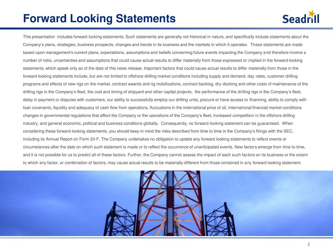 This presentation includes forward looking statements. Such statements are generally not historical in nature, and specifically include statements about the Companys plans, strategies, business prospects, changes and trends in its business and the markets in which it operates. These statements are made based upon managements current plans, expectations, assumptions and beliefs concerning future events impacting the Company and therefore involve a number of risks, uncertainties and assumptions that could cause actual results to differ materially from those expressed or implied in the forward-looking statements, which speak only as of the date of this news release. Important factors that could cause actual results to differ materially from those in the forward-looking statements include, but are not limited to offshore drilling market conditions including supply and demand, day rates, customer drilling programs and effects of new rigs on the market, contract awards and rig mobilizations, contract backlog, dry-docking and other costs of maintenance of the drilling rigs in the Companys fleet, the cost and timing of shipyard and other capital projects, the performance of the drilling rigs in the Companys fleet, delay in payment or disputes with customers, our ability to successfully employ our drilling units, procure or have access to financing, ability to comply with loan covenants, liquidity and adequacy of cash flow from operations, fluctuations in the international price of oil, international financial market conditions changes in governmental regulations that affect the Company or the operations of the Companys fleet, increased competition in the offshore drilling industry, and general economic, political and business conditions globally. Consequently, no forward-looking statement can be guaranteed. When considering these forward-looking statements, you should keep in mind the risks described from time to time in the Companys filings with the SEC, including its Annu