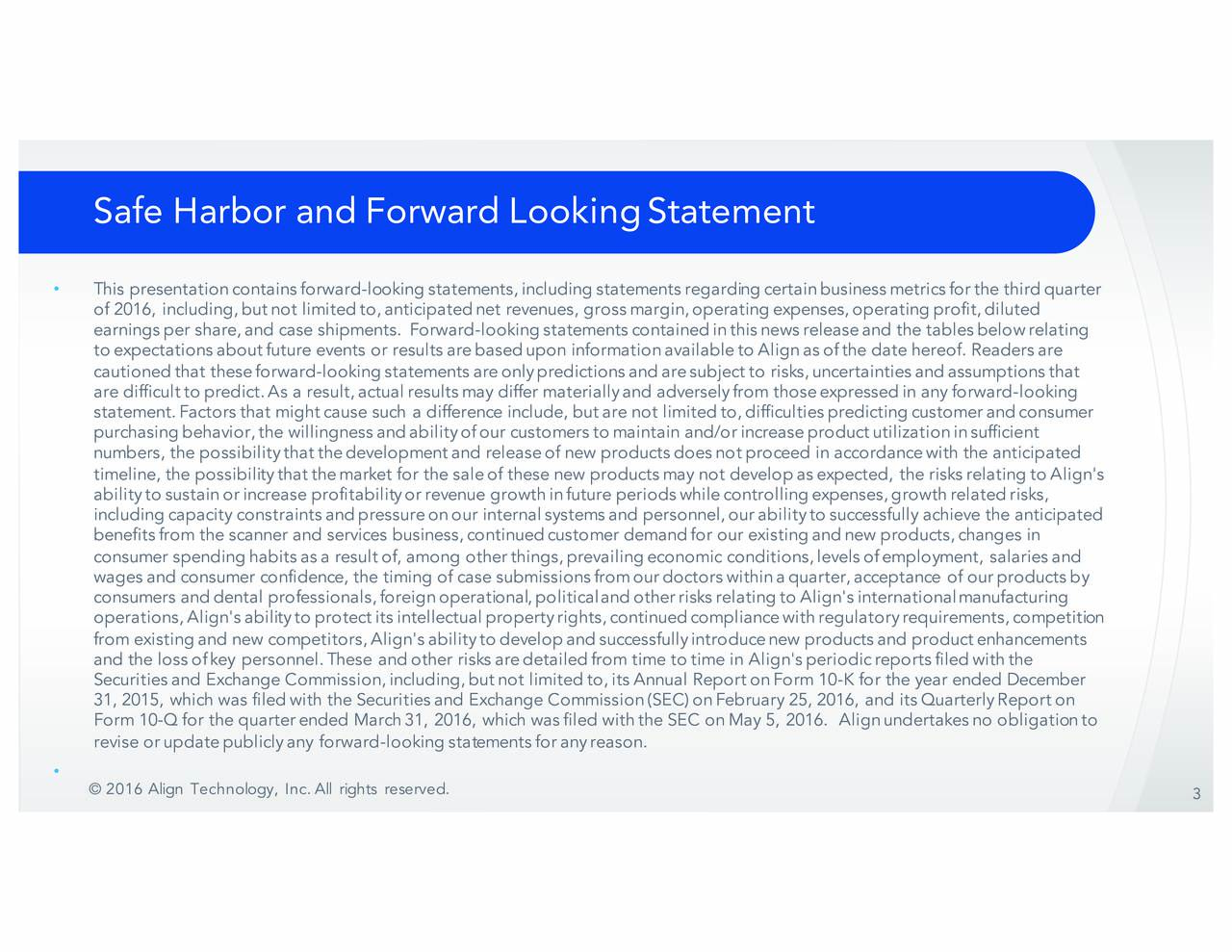 This presentation containsforward-lookingstatements,includingstatementsregardingcertainbusinessmetricsforthe thirdquarter of2016, including,butnot limitedto,anticipatednet revenues, grossmargin,operatingexpenses,operatingprofit,diluted earnings per share, and case shipments. Forward -lookingstatementscontainedinthisnewsreleaseand the tablesbelowrelating toexpectationsaboutfuture events or resultsarebasedupon informationavailabletoAlignasofthe date hereof. Readersa re cautioned that these forward -lookingstatementsareonlypredictionsandaresubjectto risks,uncertaintiesandassumptionstha t are difficulttopredict.As a result,actualresultsmay differ materiallyand adverselyfrom thoseexpressedin any forward -looking statement.Factorsthat mightcause such a difference include, butare not limitedto,difficultiespredictingcustomerandc onsumer purchasingbehavior,the willingnessandabilityofour customersto maintain and/orincreaseproductutilizationinsufficie nt numbers, the possibilitythat the development and release of new products does not proceed in accordance with the anticipated timeline, the possibilitythatthemarket for the saleof these new productsmay not developasexpected, the risksrelating to Align's abilitytosustainorincrease profitabilityorrevenue growthinfuture periodswhilecontrollingexpenses,growthrelatedr isks, includingcapacity constraintsandpressureonour internalsystemsand personnel,ourabilitytosuccessfully achieve the an ticipated benefitsfrom the scanner and services business,continuedcustomer demandfor our existingandnew products,changes in consumer spending habits as a result of, among other things, prevailing economic conditions, levels of employment, salanrd ies a wages and consumer confidence, the timing of case submissions fromour doctors withina quarter,acceptance of our products b y consumers and dental professionals, foreign operational, politicaland other risks relatinA glion's internationalmanufacturing operations, Align's abilitytoprotectitsintellectualp