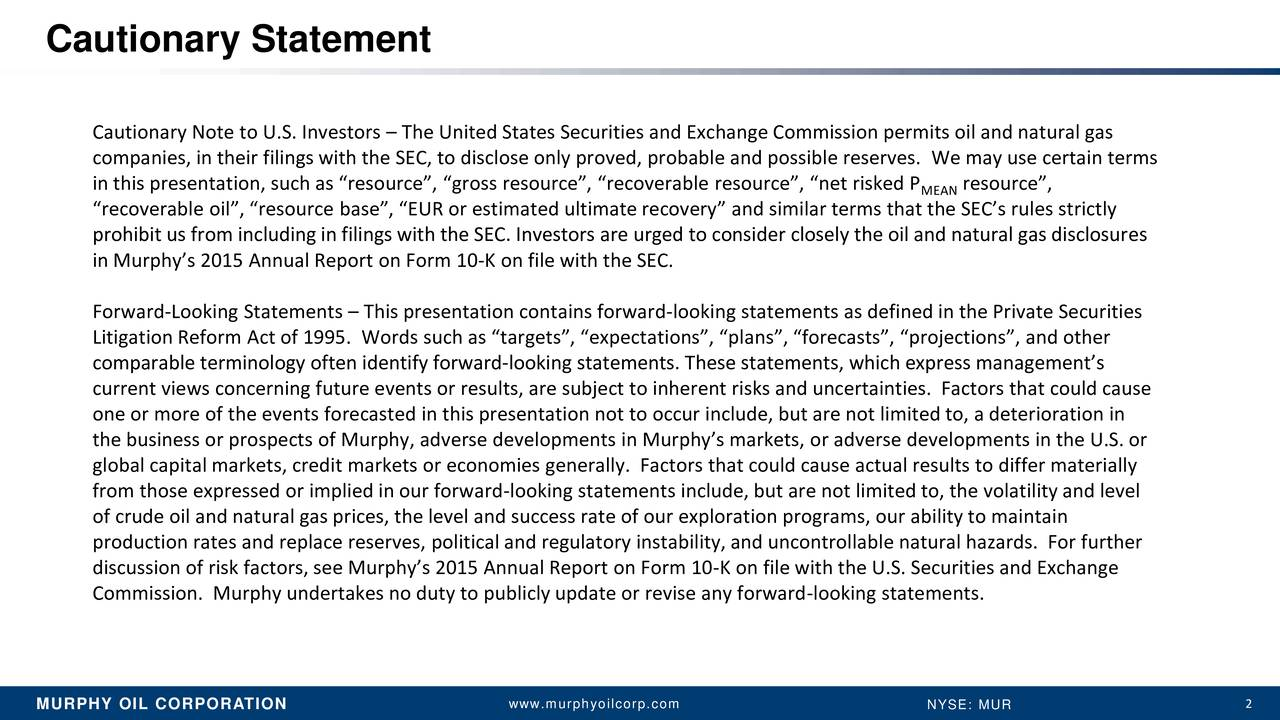 Cautionary Note to U.S. Investors  The United States Securities and Exchange Commission permits oil and natural gas companies, in their filings with the SEC, to disclose only proved, probable and possible reserves. We may use certain terms in this presentation, such as resource, gross resource, recoverable resource, net riskedMEAN resource, recoverable oil, resource base, EUR or estimated ultimate recovery and similar terms that the SECs rules strictly prohibit us from including in filings with the SEC. Investors are urged to consider closely the oil and natural gas disclosures in Murphys 2015 Annual Report on Form 10-K on file with the SEC. Forward-Looking Statements  This presentation contains forward-looking statements as defined in the Private Securities Litigation Reform Act of 1995. Words such as targets, expectations, plans, forecasts, projections, and other comparable terminology often identify forward-looking statements. These statements, which express managements current views concerning future events or results, are subject to inherent risks and uncertainties. Factors that could cause one or more of the events forecasted in this presentation not to occur include, but are not limited to, a deterioration in the business or prospects of Murphy, adverse developments in Murphys markets, or adverse developments in the U.S. or global capital markets, credit markets or economies generally. Factors that could cause actual results to differ materially from those expressed or implied in our forward-looking statements include, but are not limited to, the volatility and level of crude oil and natural gas prices, the level and success rate of our exploration programs, our ability to maintain production rates and replace reserves, political and regulatory instability, and uncontrollable natural hazards. For further discussion of risk factors, see Murphys 2015 Annual Report on Form 10-K on file with the U.S. Securities and Exchange Commission. Murphy undertakes no duty t