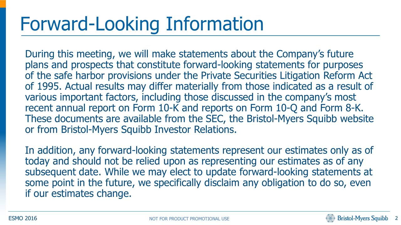 During this meeting, we will make statements about the Companys future plans and prospects that constitute forward-looking statements for purposes of the safe harbor provisions under the Private Securities Litigation Reform Act of 1995. Actual results may differ materially from those indicated as a result of various important factors, including those discussed in the companys most recent annual report on Form 10-K and reports on Form 10-Q and Form 8-K. These documents are available from the SEC, the Bristol-Myers Squibb website or from Bristol-Myers Squibb Investor Relations. In addition, any forward-looking statements represent our estimates only as of today and should not be relied upon as representing our estimates as of any subsequent date. While we may elect to update forward-looking statements at some point in the future, we specifically disclaim any obligation to do so, even if our estimates change. 2