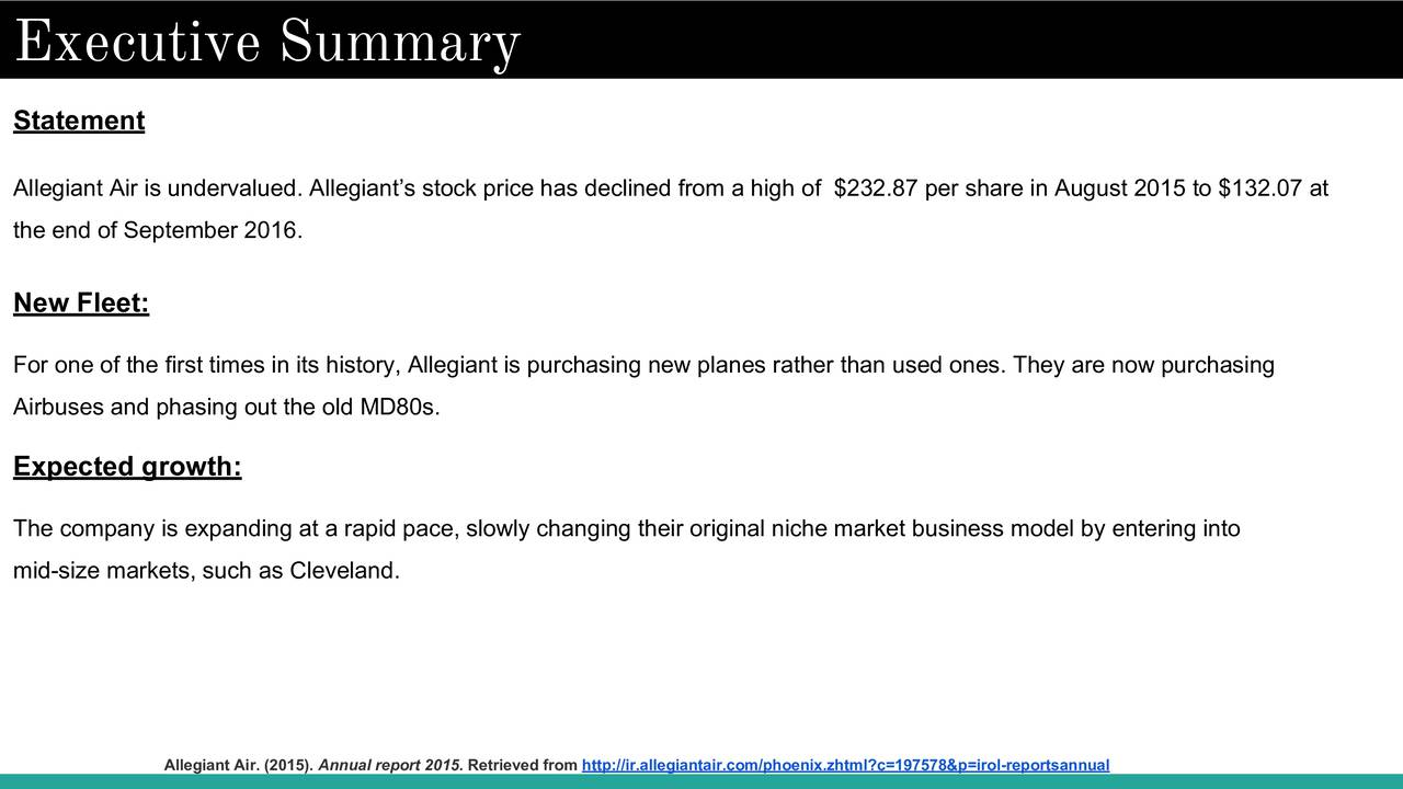 Statement Allegiant Air is undervalued. Allegiants stock price has declined from a high of $232.87 per share in August 2015 to $132.07 at the end of September 2016. New Fleet: For one of the first times in its history, Allegiant is purchasing new planes rather than used ones. They are now purchasing Airbuses and phasing out the old MD80s. Expected growth: The company is expanding at a rapid pace, slowly changing their original niche market business model by entering into mid-size markets, such as Cleveland. Allegiant Air. (2015). Annual report 2015. Retrieved from http://ir.allegiantair.com/phoenix.zhtml?c=197578&p=irol-reportsannual