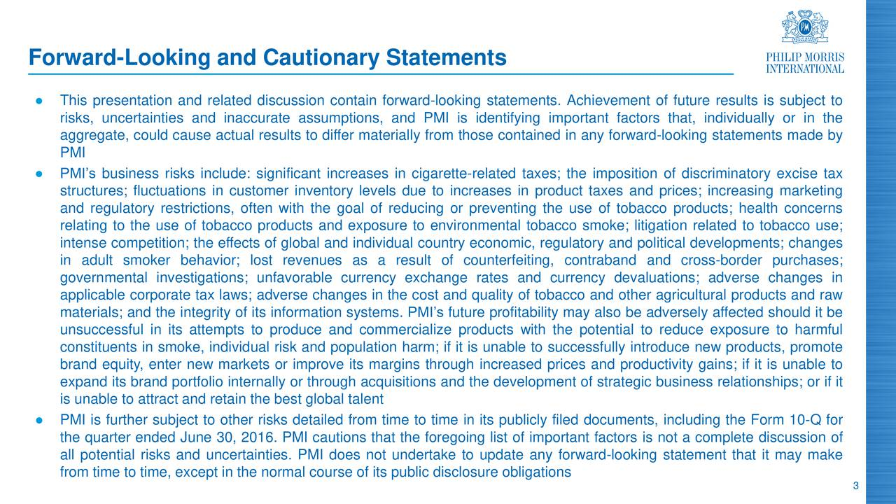 This presentation and related discussion contain forward-looking statements. Achievement of future results is subject to risks, uncertainties and inaccurate assumptions, and PMI is identifying important factors that, individually or in the aggregate, could cause actual results to differ materially from those contained in any forward-looking statements made by PMI PMIs business risks include: significant increases in cigarette-related taxes; the imposition of discriminatory excise tax structures; fluctuations in customer inventory levels due to increases in product taxes and prices; increasing marketing and regulatory restrictions, often with the goal of reducing or preventing the use of tobacco products; health concerns relating to the use of tobacco products and exposure to environmental tobacco smoke; litigation related to tobacco use; intense competition; the effects of global and individual country economic, regulatory and political developments; changes in adult smoker behavior; lost revenues as a result of counterfeiting, contraband and cross-border purchases; governmental investigations; unfavorable currency exchange rates and currency devaluations; adverse changes in applicable corporate tax laws; adverse changes in the cost and quality of tobacco and other agricultural products and raw materials; and the integrity of its information systems. PMIs future profitability may also be adversely affected should it be unsuccessful in its attempts to produce and commercialize products with the potential to reduce exposure to harmful constituents in smoke, individual risk and population harm; if it is unable to successfully introduce new products, promote brand equity, enter new markets or improve its margins through increased prices and productivity gains; if it is unable to expand its brand portfolio internally or through acquisitions and the development of strategic business relationships; or if it is unable to attract and retain the best global talent PMI is furt