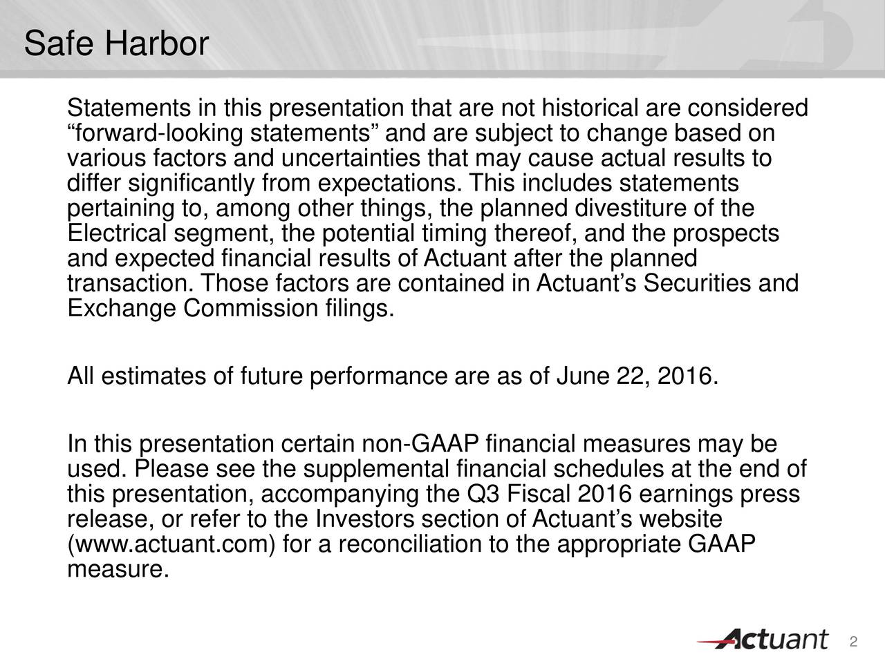 Statements in this presentation that are not historical are considered forward-looking statements and are subject to change based on various factors and uncertainties that may cause actual results to differ significantly from expectations. This includes statements pertaining to, among other things, the planned divestiture of the Electrical segment, the potential timing thereof, and the prospects and expected financial results of Actuant after the planned transaction. Those factors are contained in Actuants Securities and Exchange Commission filings. All estimates of future performance are as of June 22, 2016. In this presentation certain non-GAAP financial measures may be used. Please see the supplemental financial schedules at the end of this presentation, accompanying the Q3 Fiscal 2016 earnings press release, or refer to the Investors section ofActuants website (www.actuant.com) for a reconciliation to the appropriate GAAP measure. 2