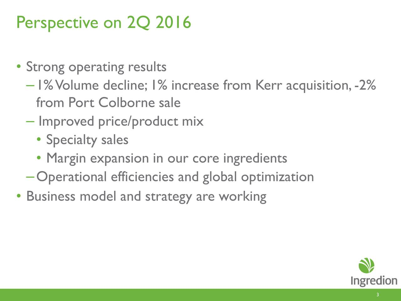 Strong operating results 1% Volume decline;1% increase from Kerr acquisition, -2% from Port Colborne sale Improved price/product mix Specialty sales Margin expansion in our core ingredients Operational efficiencies and global optimization Business model and strategy are working