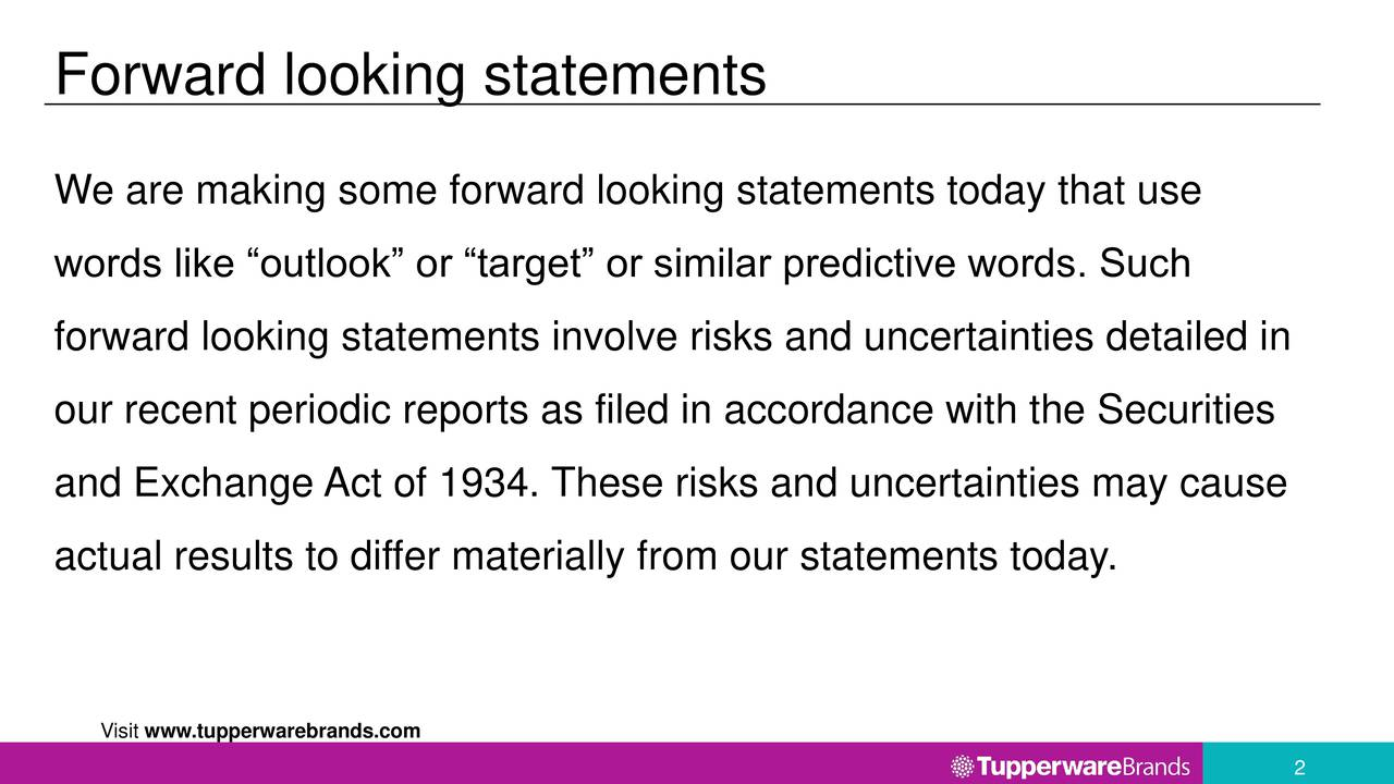 We are making some forward looking statements today that use words like outlook or target or similar predictive words. Such forward looking statements involve risks and uncertainties detailed in our recent periodic reports as filed in accordance with the Securities and Exchange Act of 1934. These risks and uncertainties may cause actual results to differ materially from our statements today. Visit www.tupperwarebrands.com