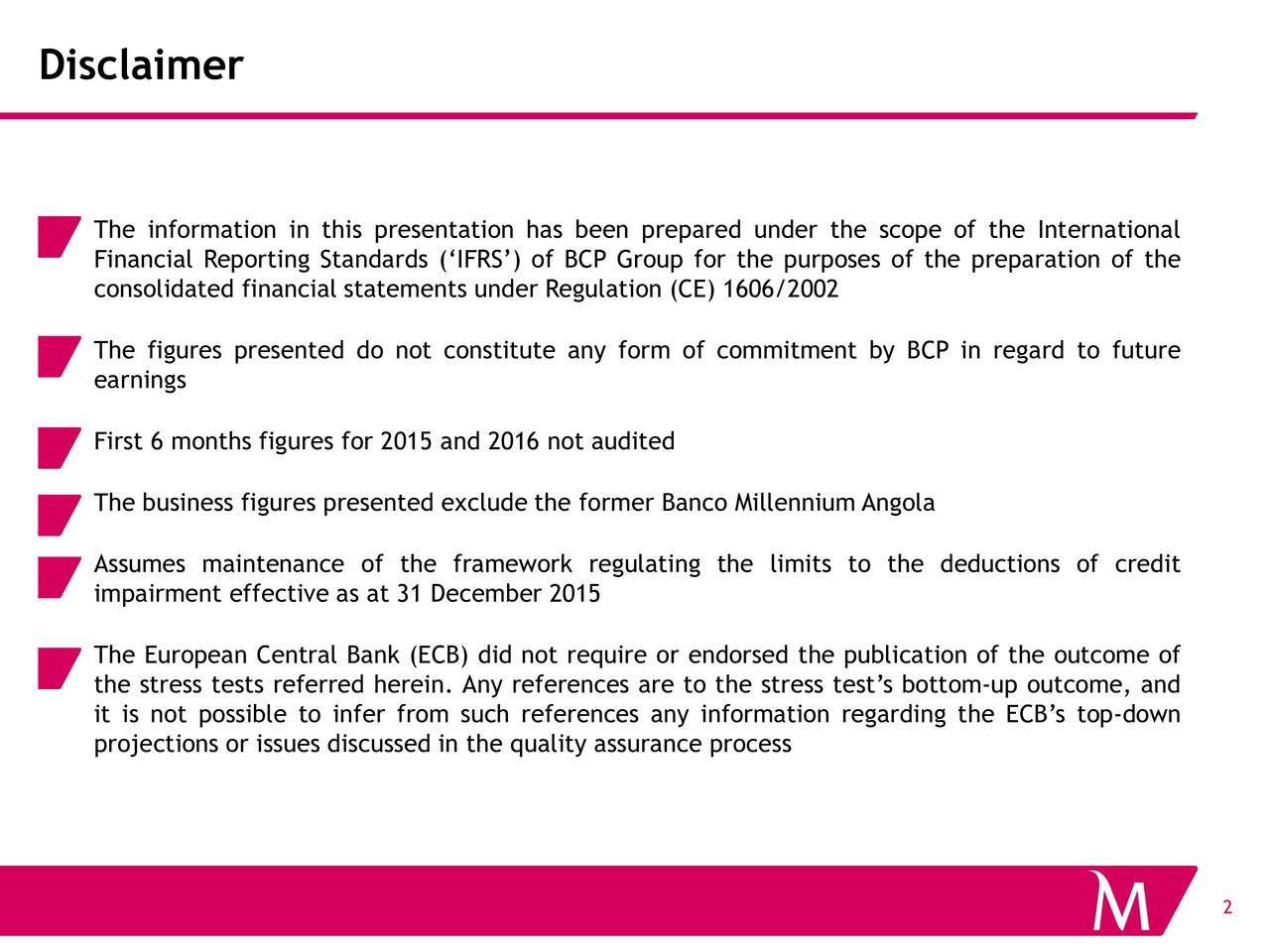 The information in this presentation has been prepared under the scope of the International Financial Reporting Standards (IFRS) of BCP Group for the purposes of the preparation of the consolidated financial statements under Regulation (CE) 1606/2002 The figures presented do not constitute any form of commitment by BCP in regard to future earnings First 6 months figures for 2015 and 2016 not audited The business figures presented exclude the former Banco Millennium Angola Assumes maintenance of the framework regulating the limits to the deductions of credit impairment effective as at 31 December 2015 The European Central Bank (ECB) did not require or endorsed the publication of the outcome of the stress tests referred herein. Any references are to the stress tests bottom-up outcome, and it is not possible to infer from such references any information regarding the ECBs top-down projections or issues discussed in the quality assurance process 2