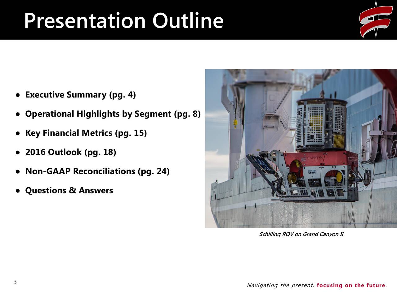 Executive Summary (pg. 4) Operational Highlights by Segment (pg. 8) Key Financial Metrics (pg. 15) 2016 Outlook (pg. 18) Non-GAAP Reconciliations (pg. 24) Questions & Answers Schilling ROV on Grand Canyon II 3 Navigating the present, focusing on the future.