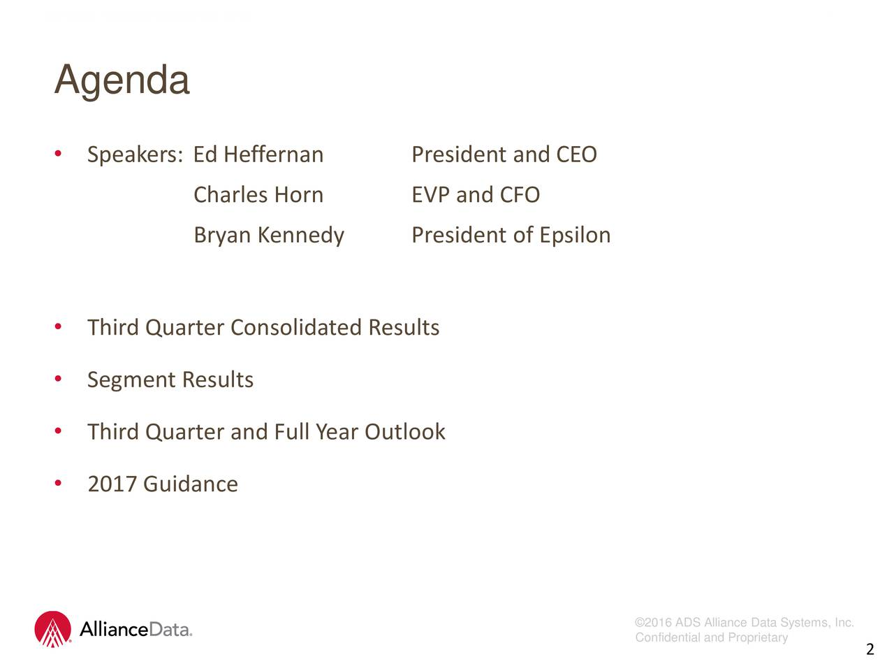 Agenda Speakers: Ed Heffernan President and CEO Charles Horn EVP and CFO Bryan Kennedy President of Epsilon Third Quarter Consolidated Results Segment Results Third Quarter and Full Year Outlook 2017 Guidance 2016 ADS Alliance Data Systems, Inc. Confidential and Propri2tary