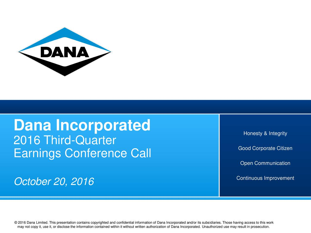 Honesty & Integrity 2016 Third-Quarter Good Corporate Citizen Earnings Conference Call Open Communication Continuous Improvement October 20, 2016 Dana 2016 copy it, use it, or disclose the information contained within it without written authorization of Dana Incorporated. Unauthorized use may result in prosecution.
